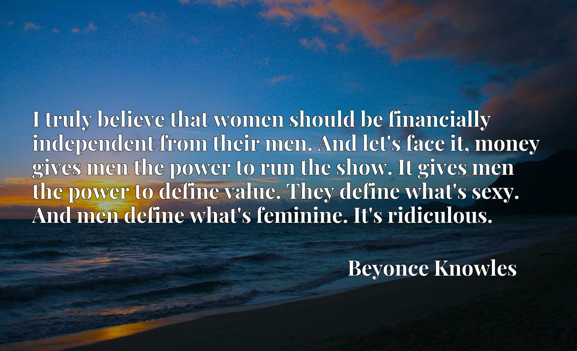 I truly believe that women should be financially independent from their men. And let's face it, money gives men the power to run the show. It gives men the power to define value. They define what's sexy. And men define what's feminine. It's ridiculous.