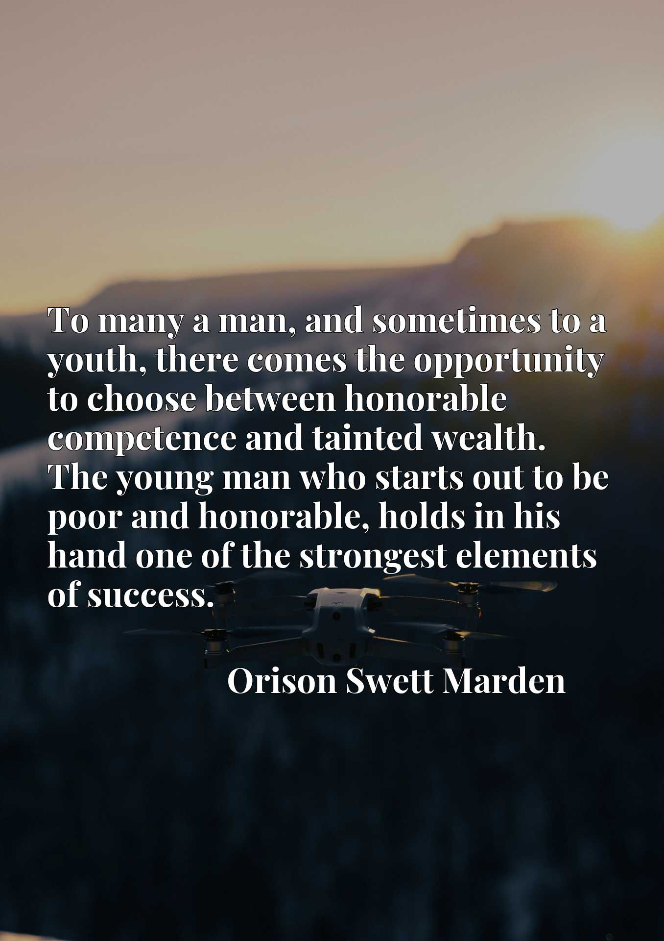 To many a man, and sometimes to a youth, there comes the opportunity to choose between honorable competence and tainted wealth. The young man who starts out to be poor and honorable, holds in his hand one of the strongest elements of success.