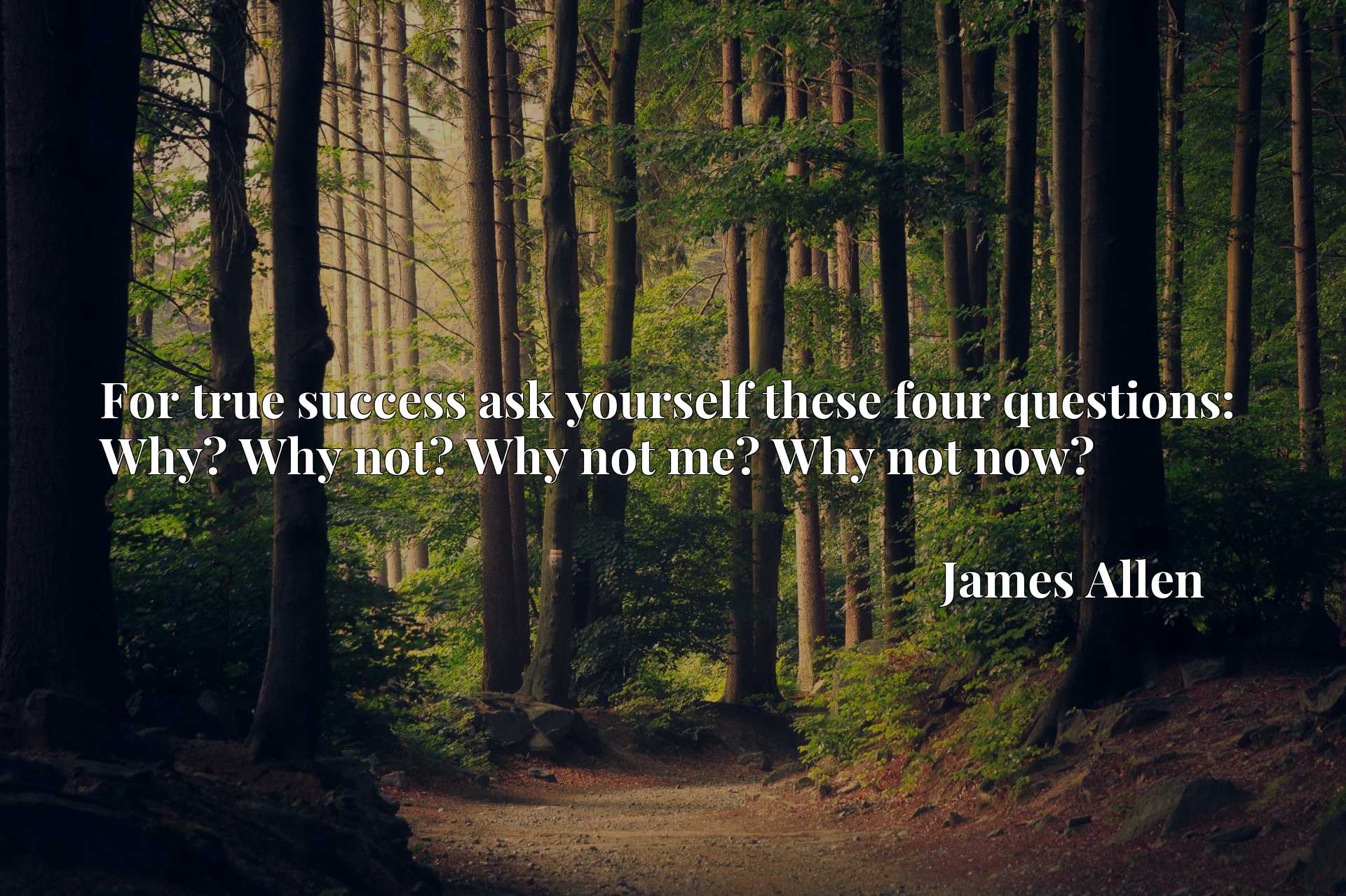 For true success ask yourself these four questions: Why? Why not? Why not me? Why not now?