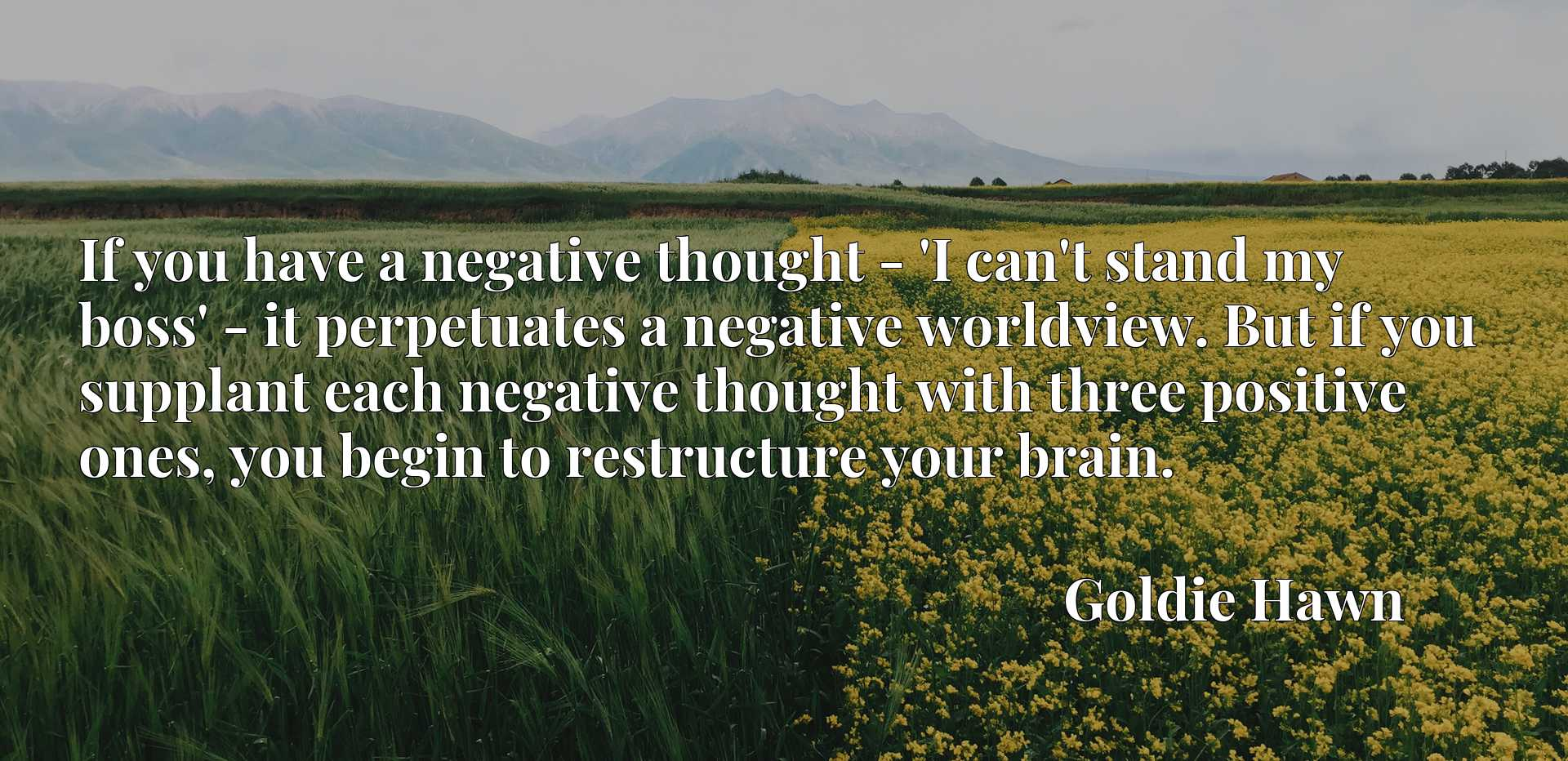 If you have a negative thought - 'I can't stand my boss' - it perpetuates a negative worldview. But if you supplant each negative thought with three positive ones, you begin to restructure your brain.