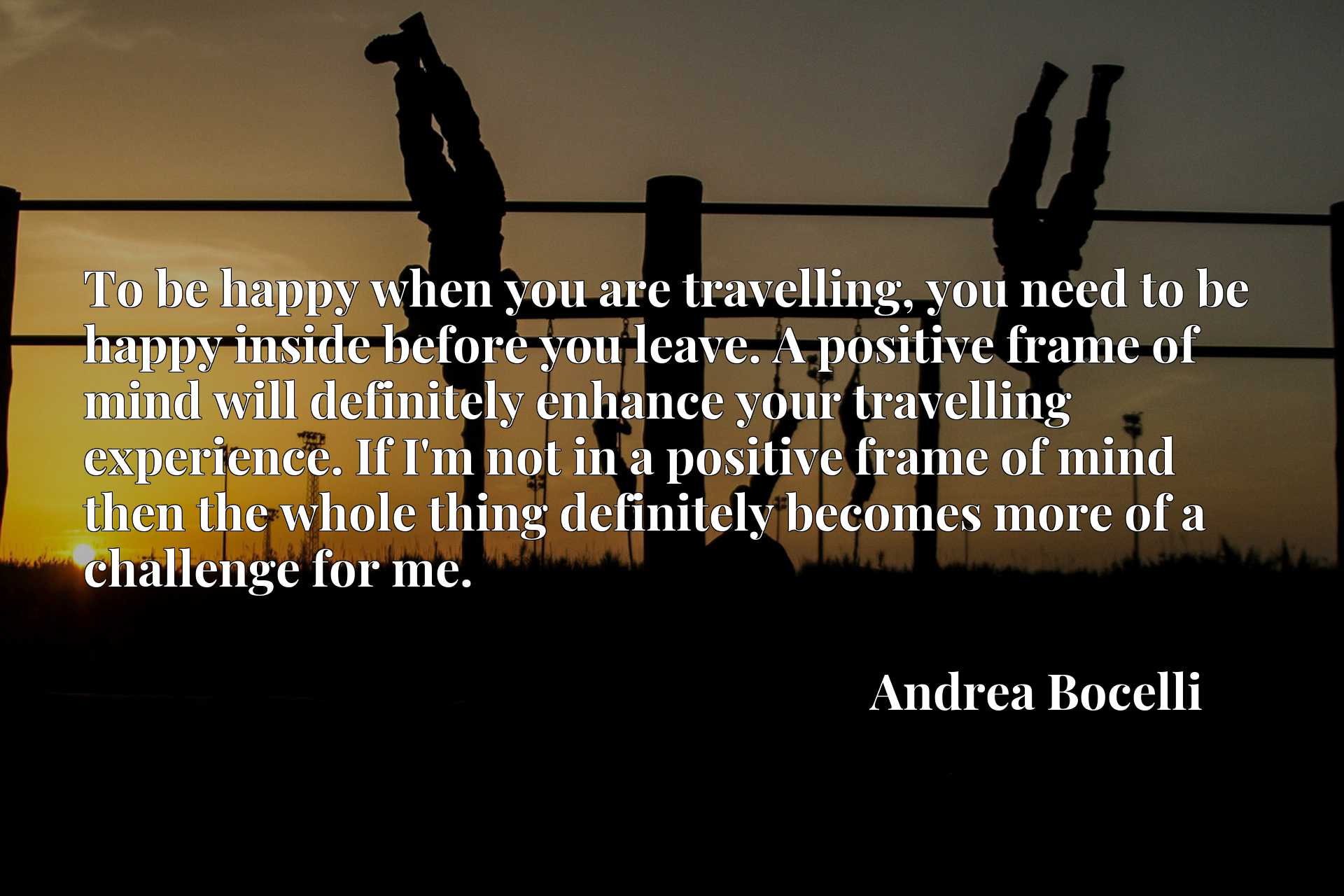 To be happy when you are travelling, you need to be happy inside before you leave. A positive frame of mind will definitely enhance your travelling experience. If I'm not in a positive frame of mind then the whole thing definitely becomes more of a challenge for me.