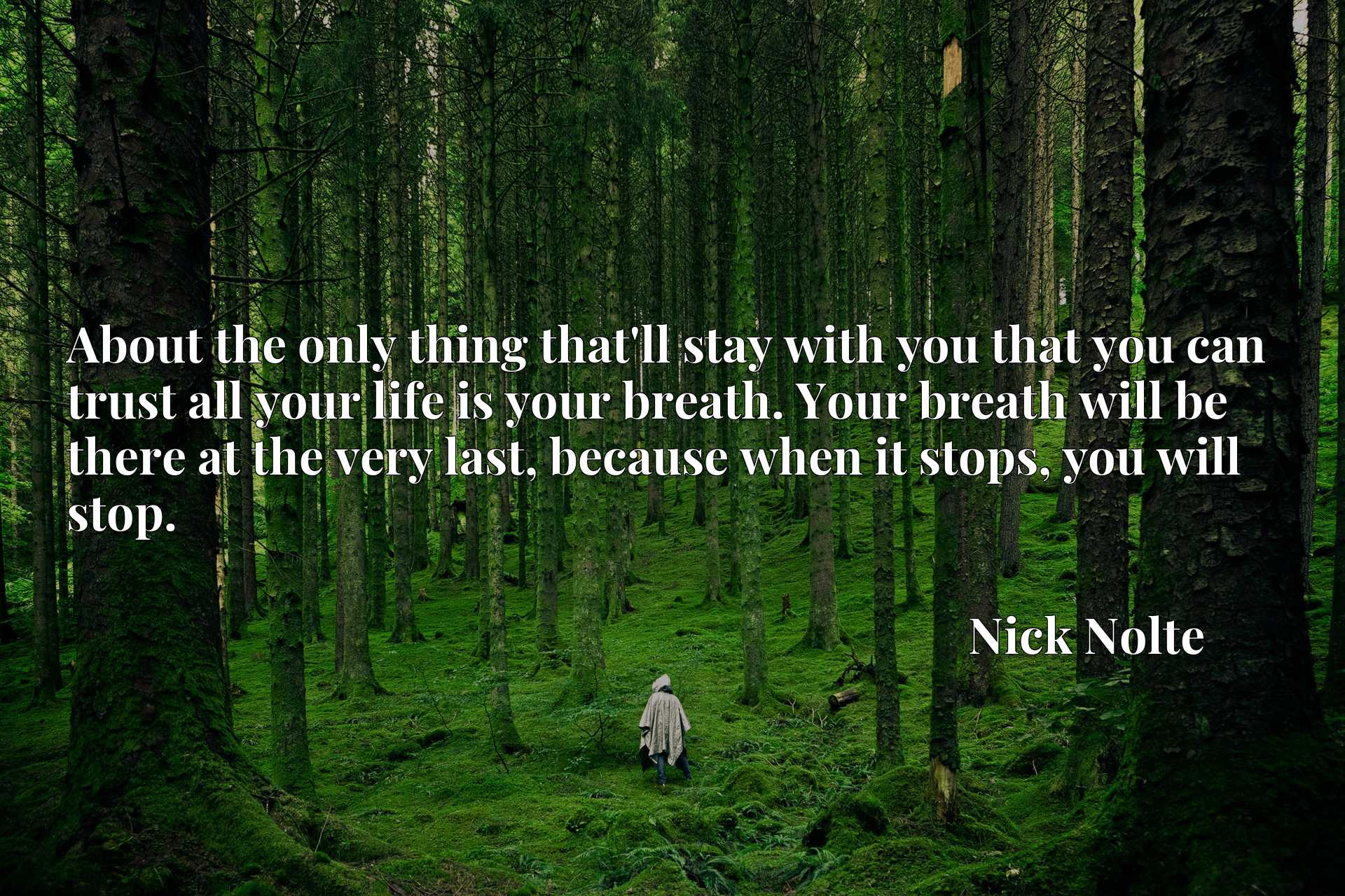 About the only thing that'll stay with you that you can trust all your life is your breath. Your breath will be there at the very last, because when it stops, you will stop.