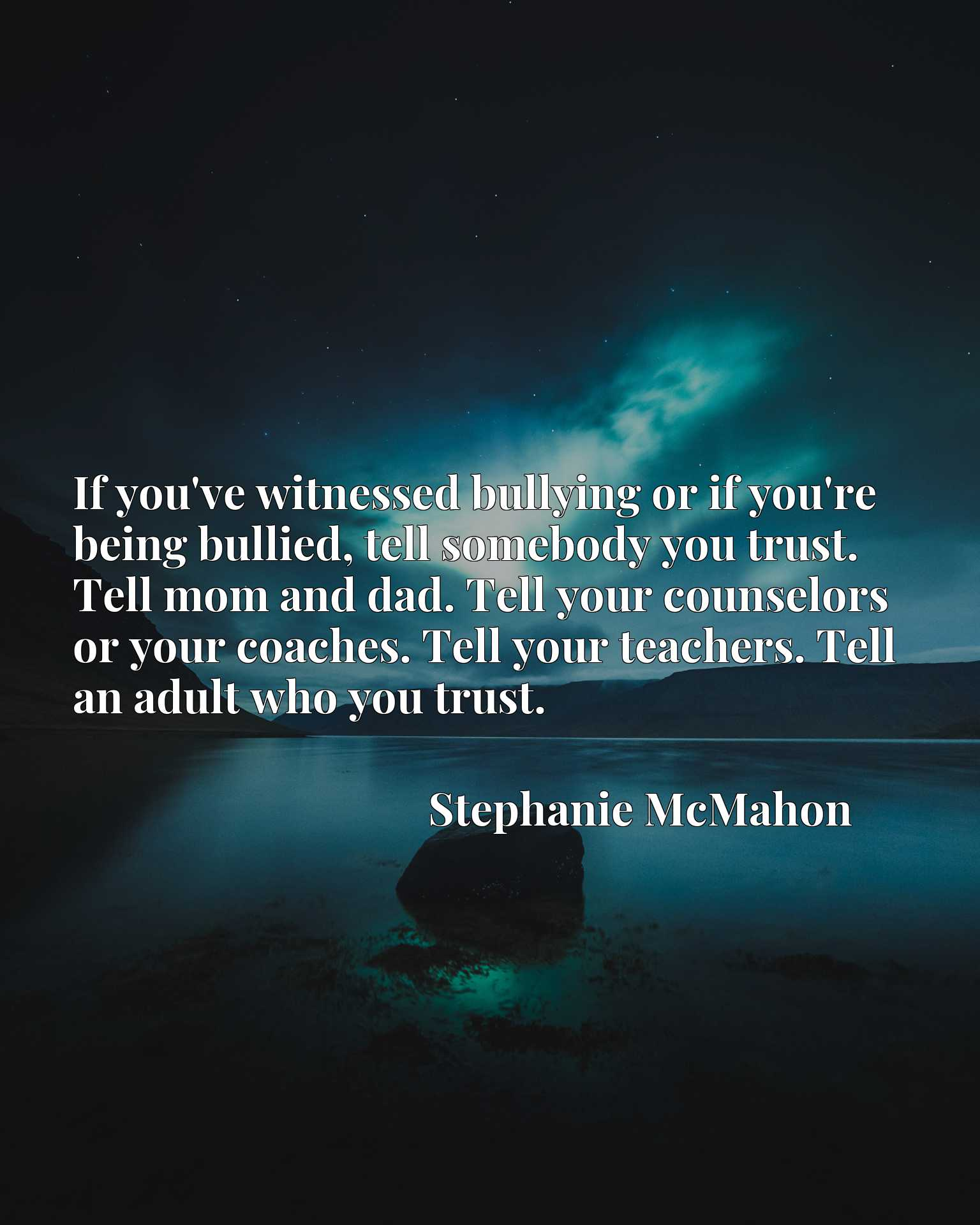 If you've witnessed bullying or if you're being bullied, tell somebody you trust. Tell mom and dad. Tell your counselors or your coaches. Tell your teachers. Tell an adult who you trust.