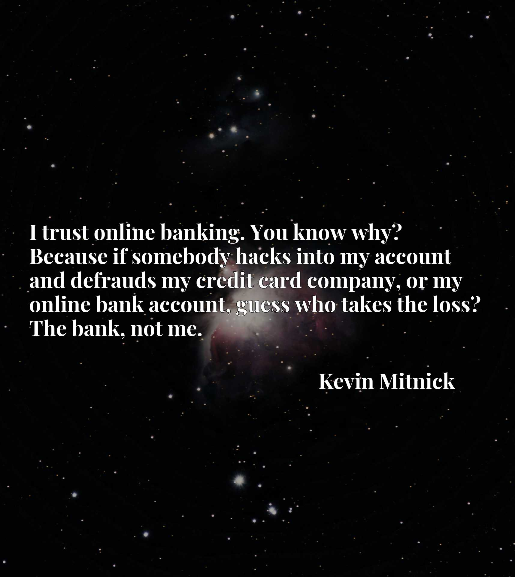 I trust online banking. You know why? Because if somebody hacks into my account and defrauds my credit card company, or my online bank account, guess who takes the loss? The bank, not me.