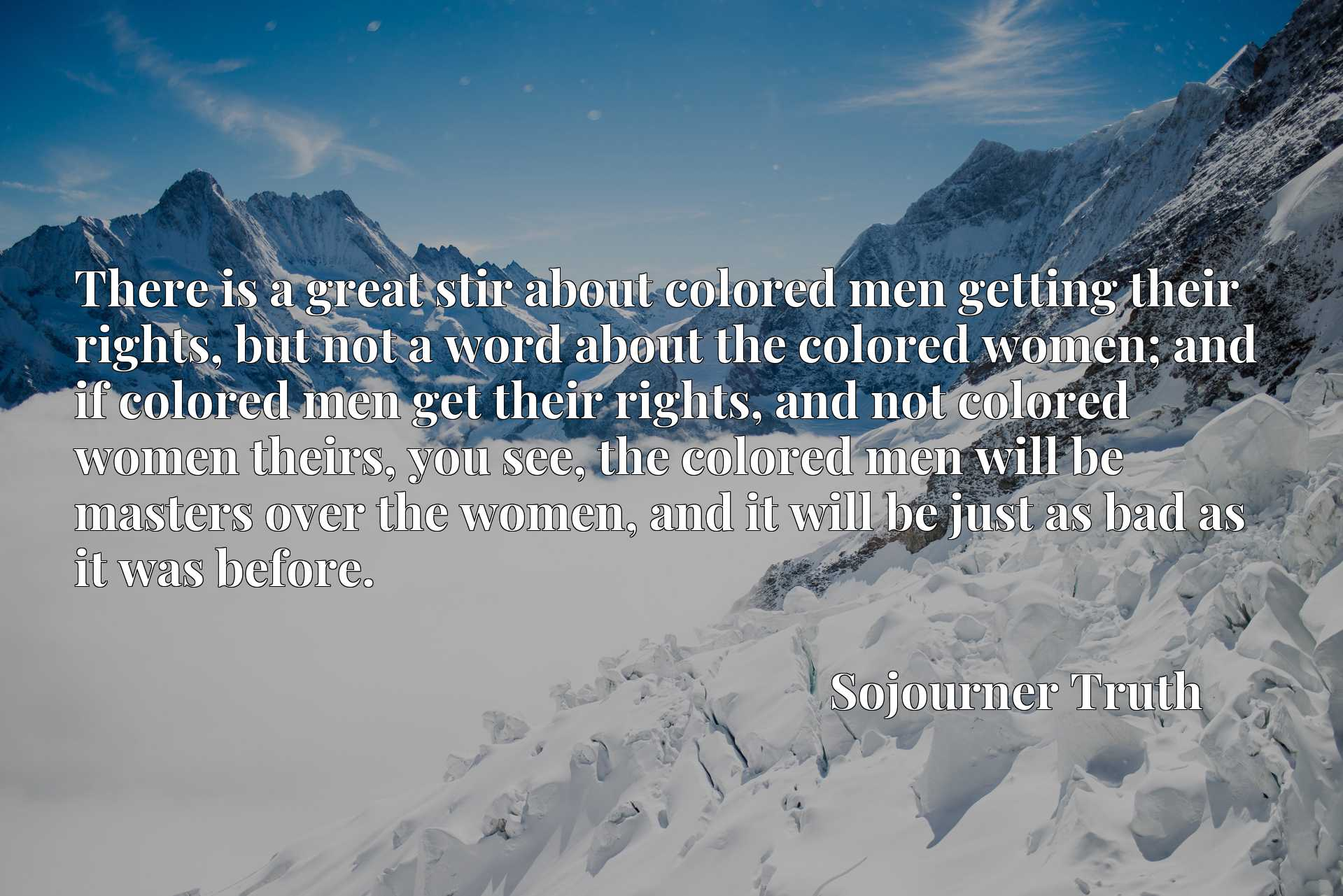 There is a great stir about colored men getting their rights, but not a word about the colored women; and if colored men get their rights, and not colored women theirs, you see, the colored men will be masters over the women, and it will be just as bad as it was before.