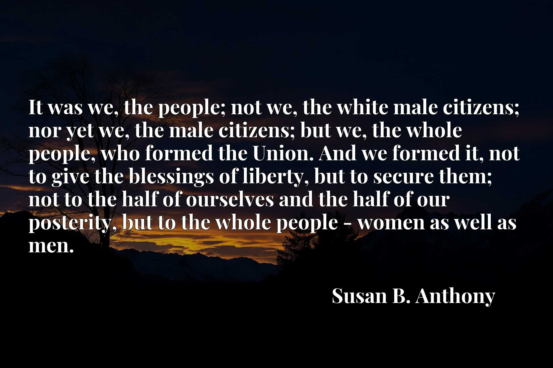 It was we, the people; not we, the white male citizens; nor yet we, the male citizens; but we, the whole people, who formed the Union. And we formed it, not to give the blessings of liberty, but to secure them; not to the half of ourselves and the half of our posterity, but to the whole people - women as well as men.