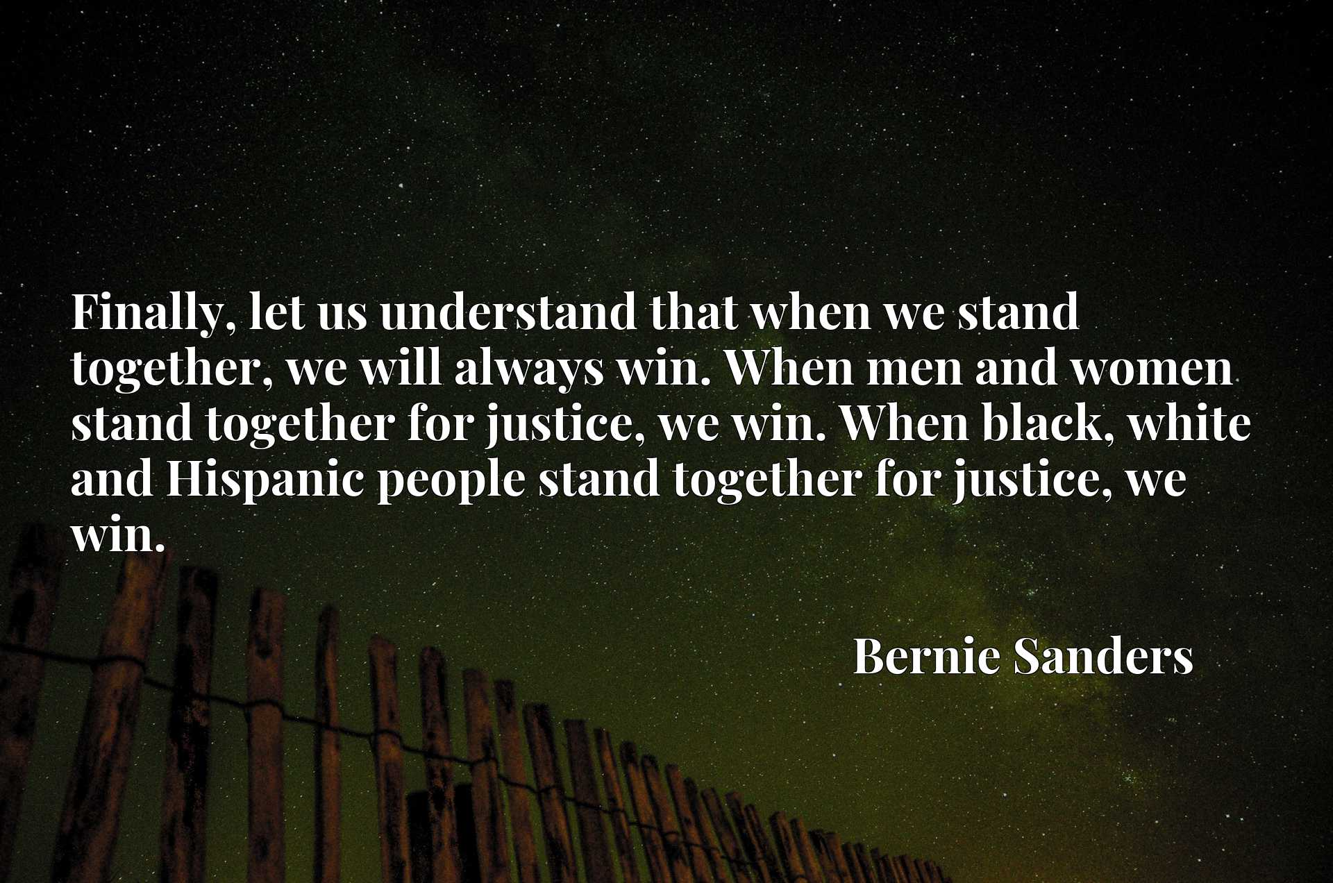 Finally, let us understand that when we stand together, we will always win. When men and women stand together for justice, we win. When black, white and Hispanic people stand together for justice, we win.