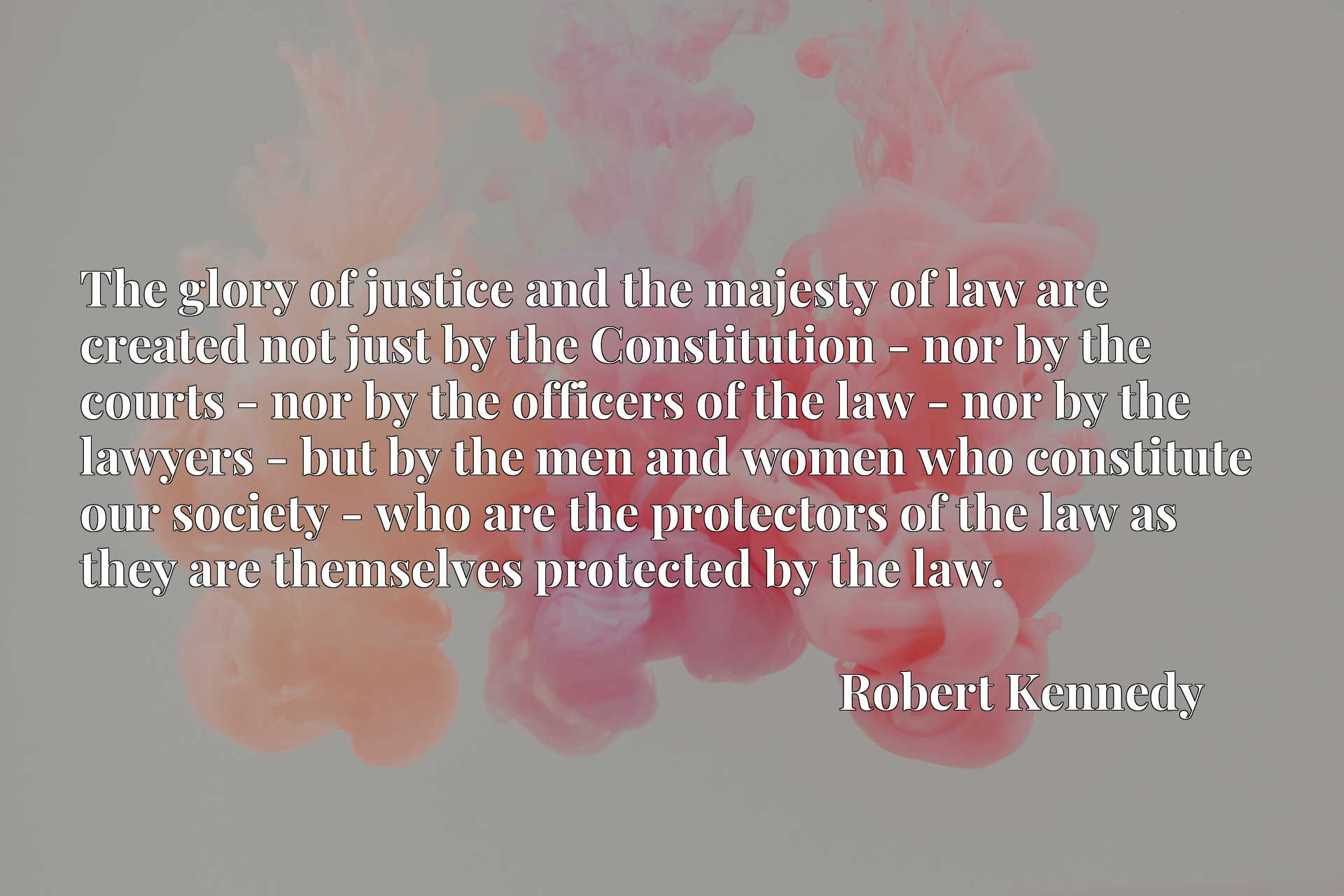 The glory of justice and the majesty of law are created not just by the Constitution - nor by the courts - nor by the officers of the law - nor by the lawyers - but by the men and women who constitute our society - who are the protectors of the law as they are themselves protected by the law.