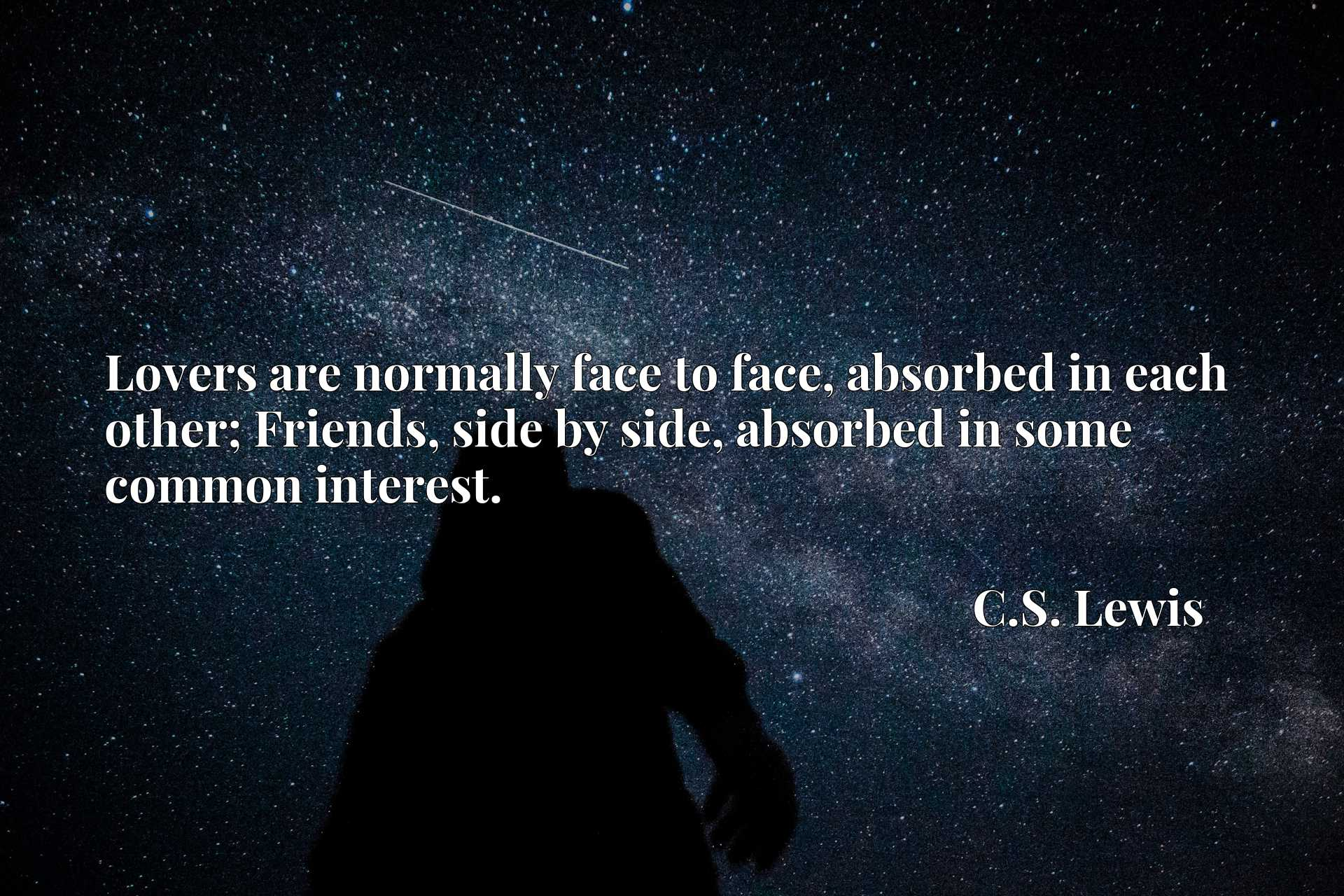 Lovers are normally face to face, absorbed in each other; Friends, side by side, absorbed in some common interest.