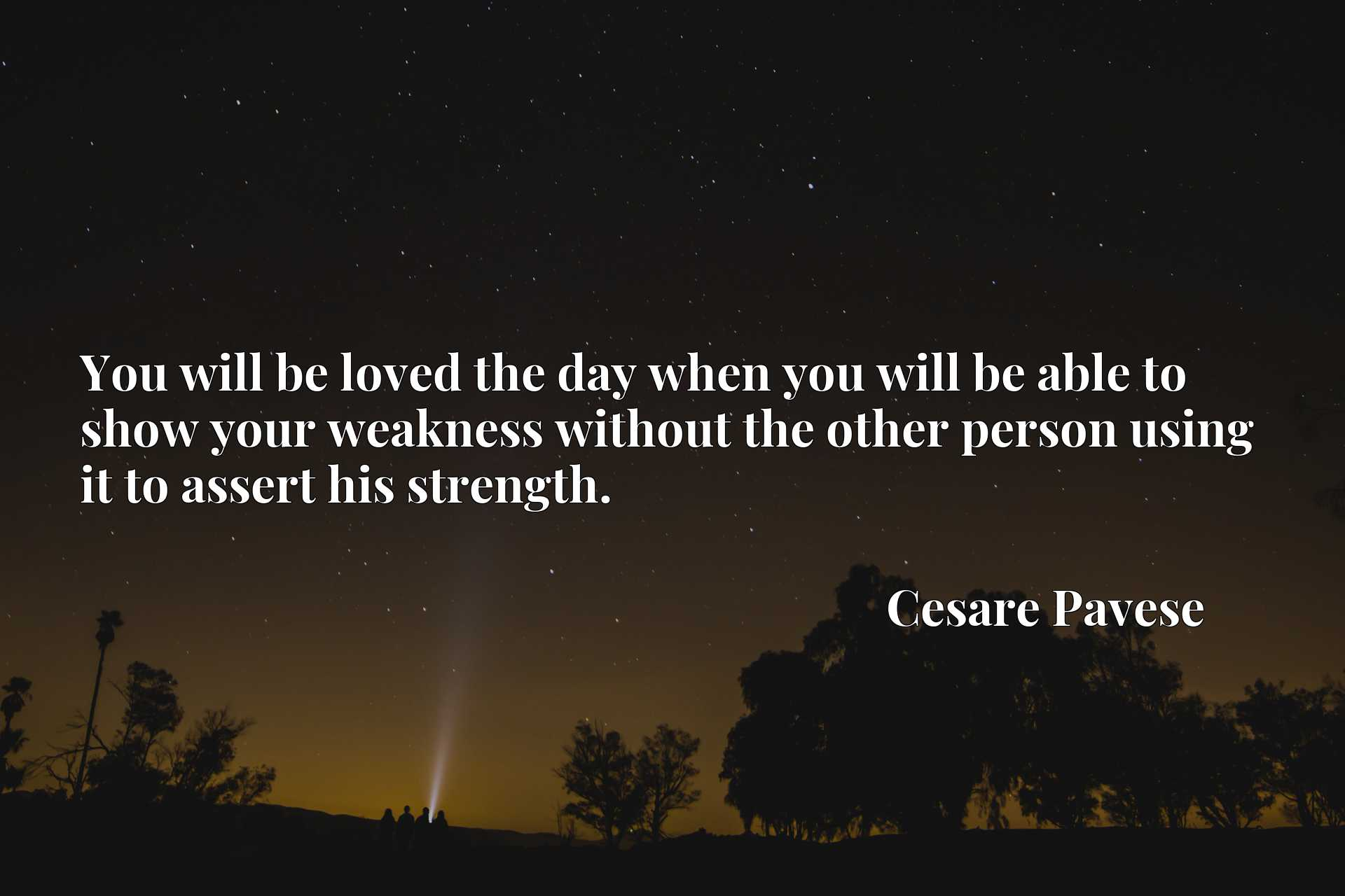 You will be loved the day when you will be able to show your weakness without the other person using it to assert his strength.
