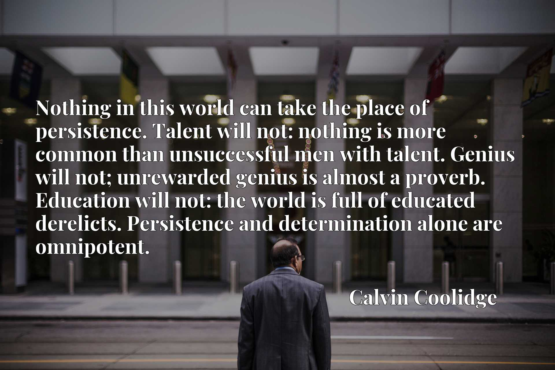 Nothing in this world can take the place of persistence. Talent will not: nothing is more common than unsuccessful men with talent. Genius will not; unrewarded genius is almost a proverb. Education will not: the world is full of educated derelicts. Persistence and determination alone are omnipotent.