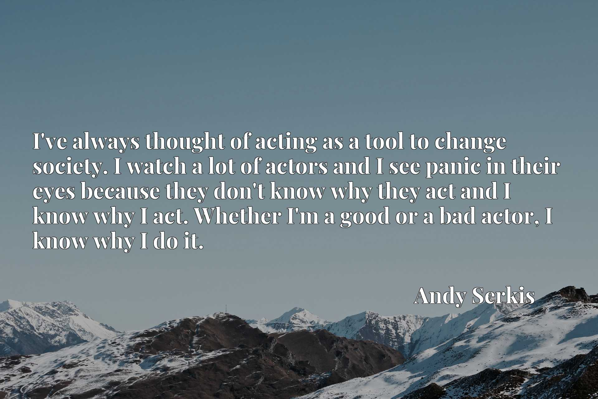 I've always thought of acting as a tool to change society. I watch a lot of actors and I see panic in their eyes because they don't know why they act and I know why I act. Whether I'm a good or a bad actor, I know why I do it.