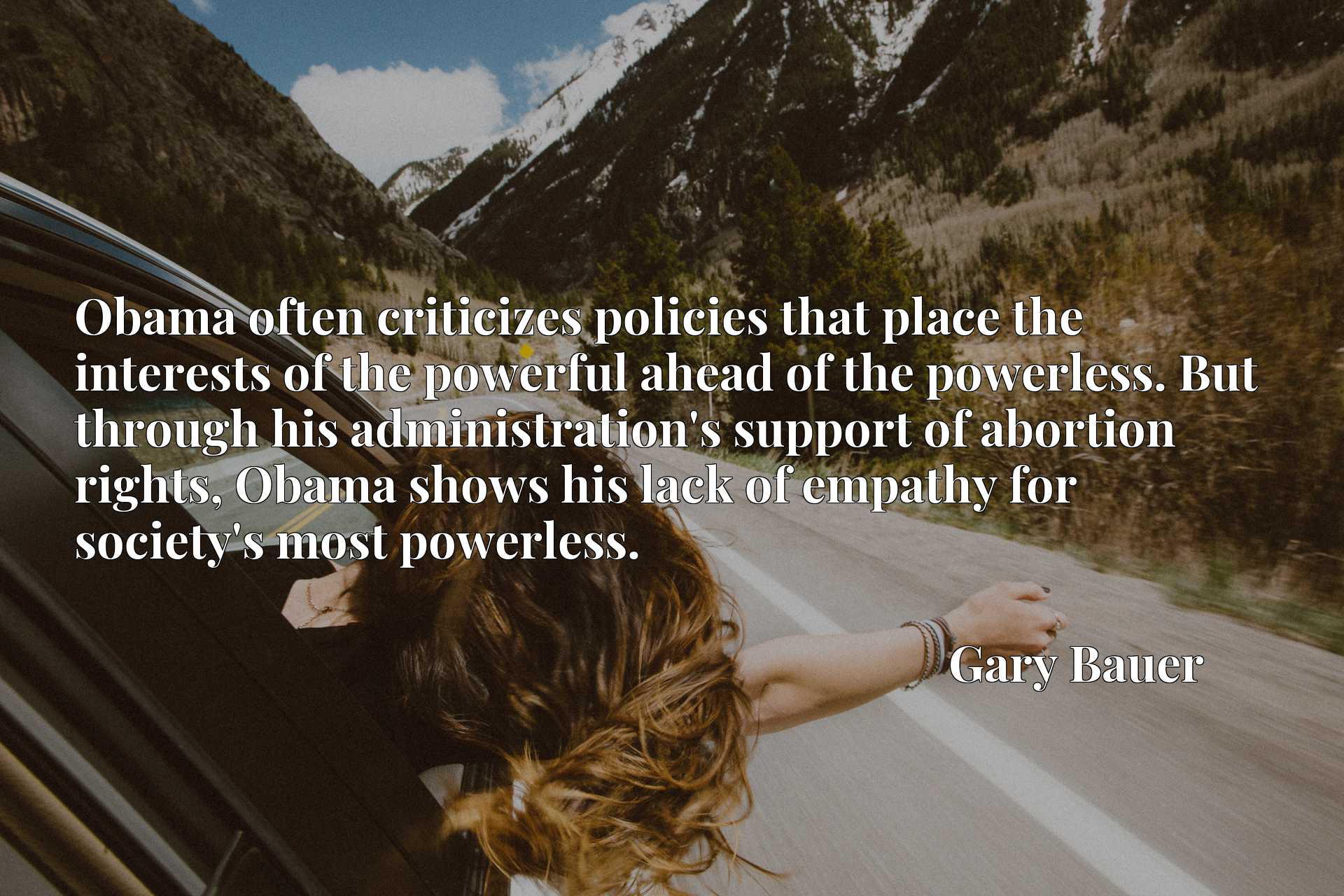 Obama often criticizes policies that place the interests of the powerful ahead of the powerless. But through his administration's support of abortion rights, Obama shows his lack of empathy for society's most powerless.