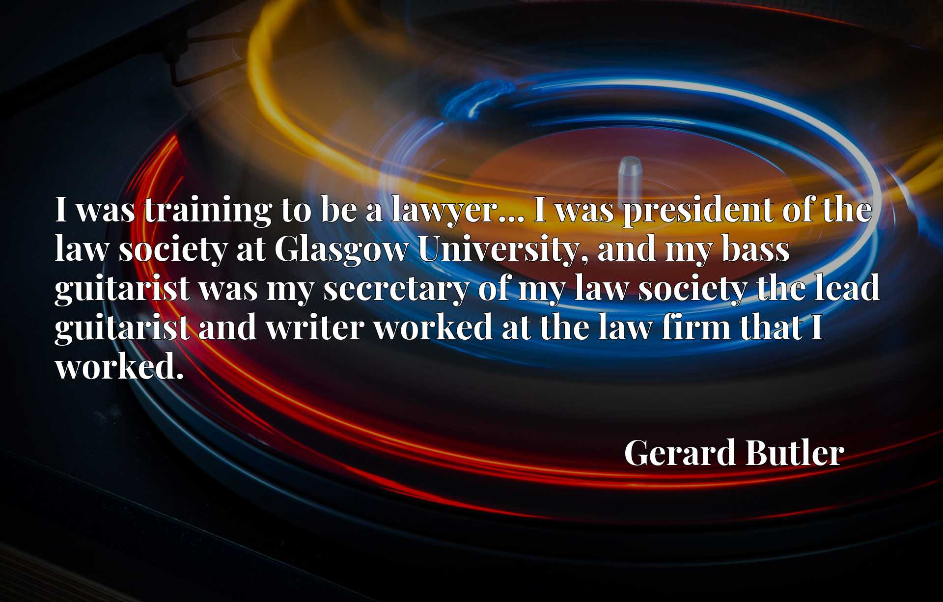 I was training to be a lawyer... I was president of the law society at Glasgow University, and my bass guitarist was my secretary of my law society the lead guitarist and writer worked at the law firm that I worked.