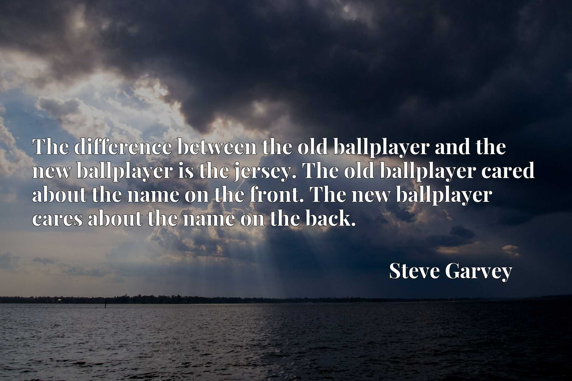 The difference between the old ballplayer and the new ballplayer is the jersey. The old ballplayer cared about the name on the front. The new ballplayer cares about the name on the back.