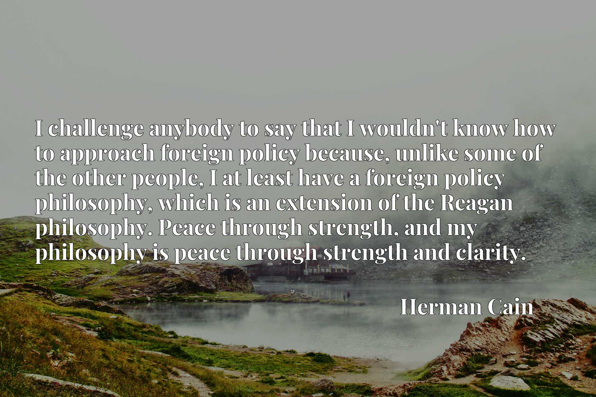 I challenge anybody to say that I wouldn't know how to approach foreign policy because, unlike some of the other people, I at least have a foreign policy philosophy, which is an extension of the Reagan philosophy. Peace through strength, and my philosophy is peace through strength and clarity.