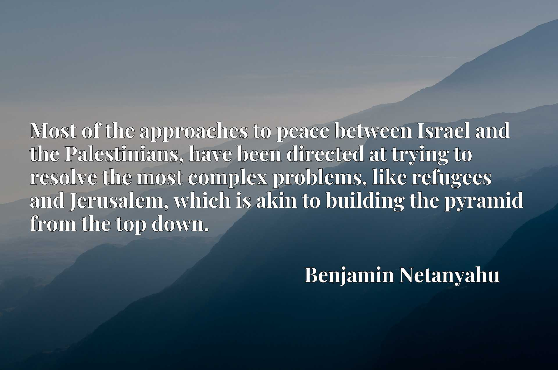 Most of the approaches to peace between Israel and the Palestinians, have been directed at trying to resolve the most complex problems, like refugees and Jerusalem, which is akin to building the pyramid from the top down.