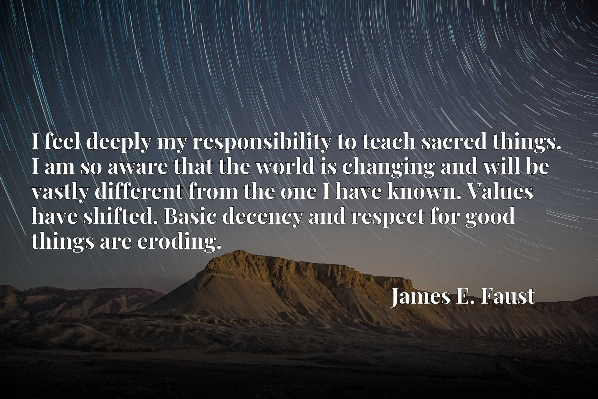 I feel deeply my responsibility to teach sacred things. I am so aware that the world is changing and will be vastly different from the one I have known. Values have shifted. Basic decency and respect for good things are eroding.