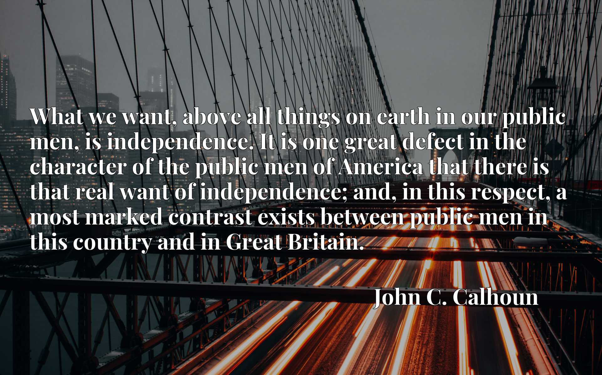 What we want, above all things on earth in our public men, is independence. It is one great defect in the character of the public men of America that there is that real want of independence; and, in this respect, a most marked contrast exists between public men in this country and in Great Britain.