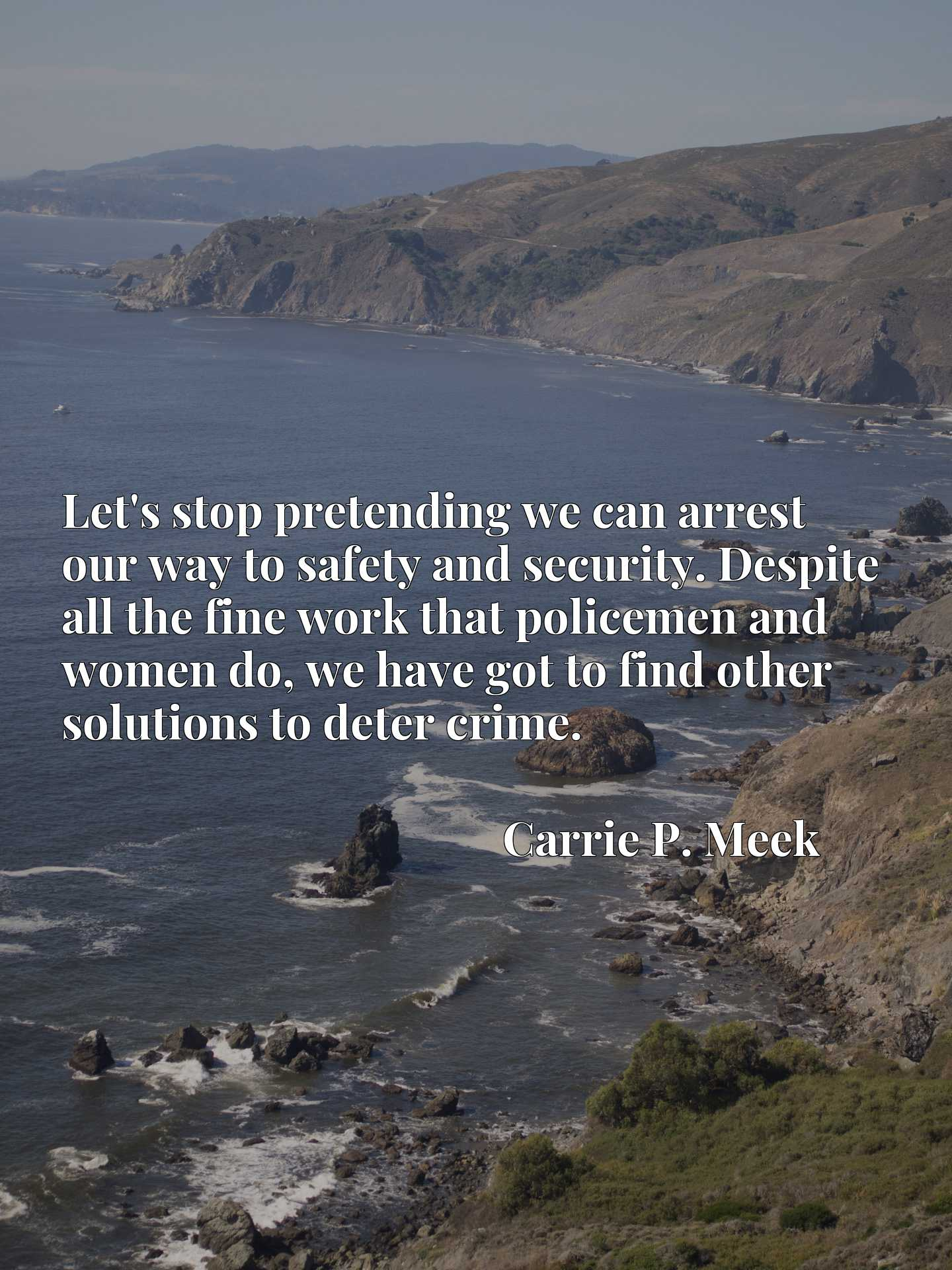 Let's stop pretending we can arrest our way to safety and security. Despite all the fine work that policemen and women do, we have got to find other solutions to deter crime.