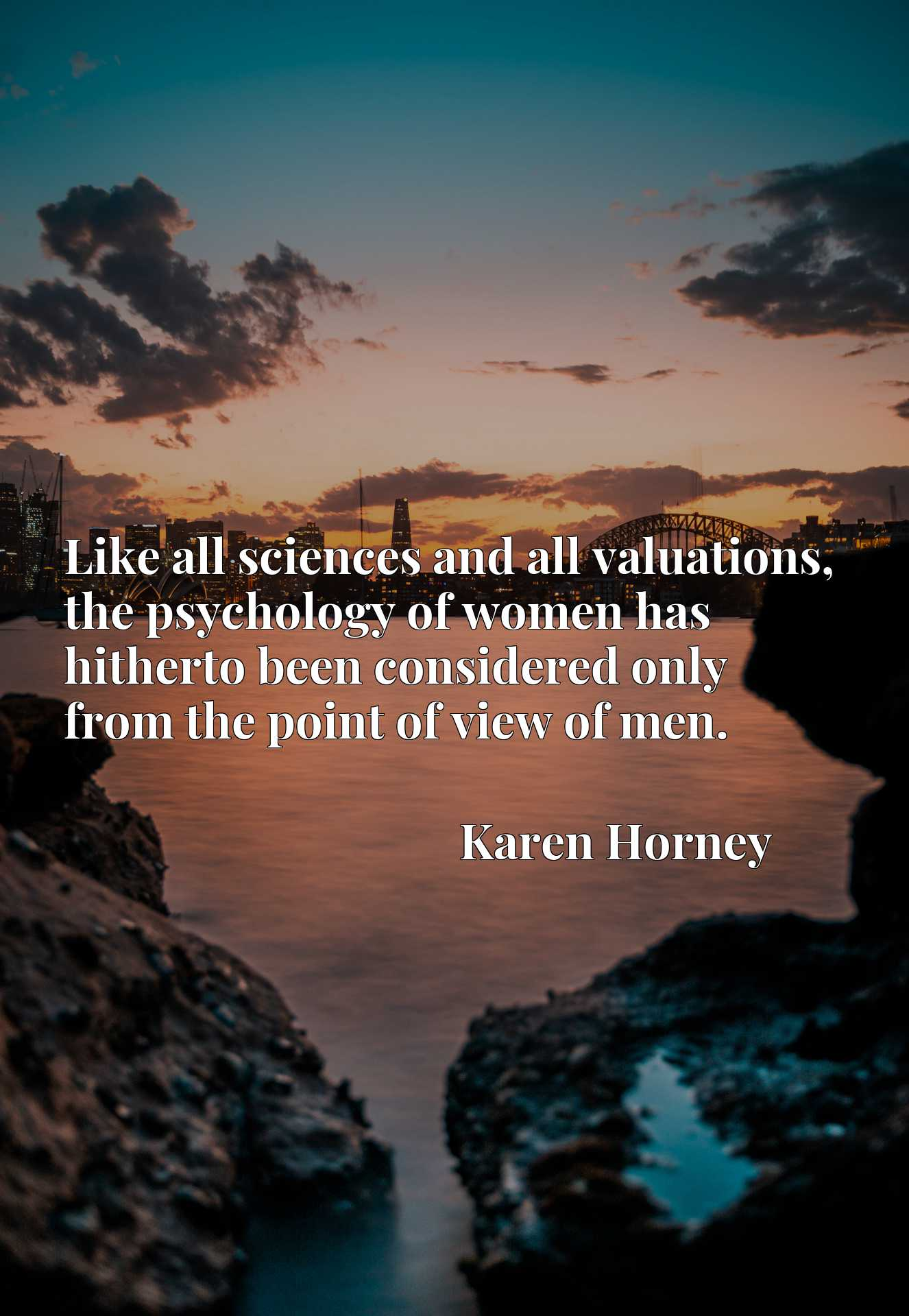 Like all sciences and all valuations, the psychology of women has hitherto been considered only from the point of view of men.