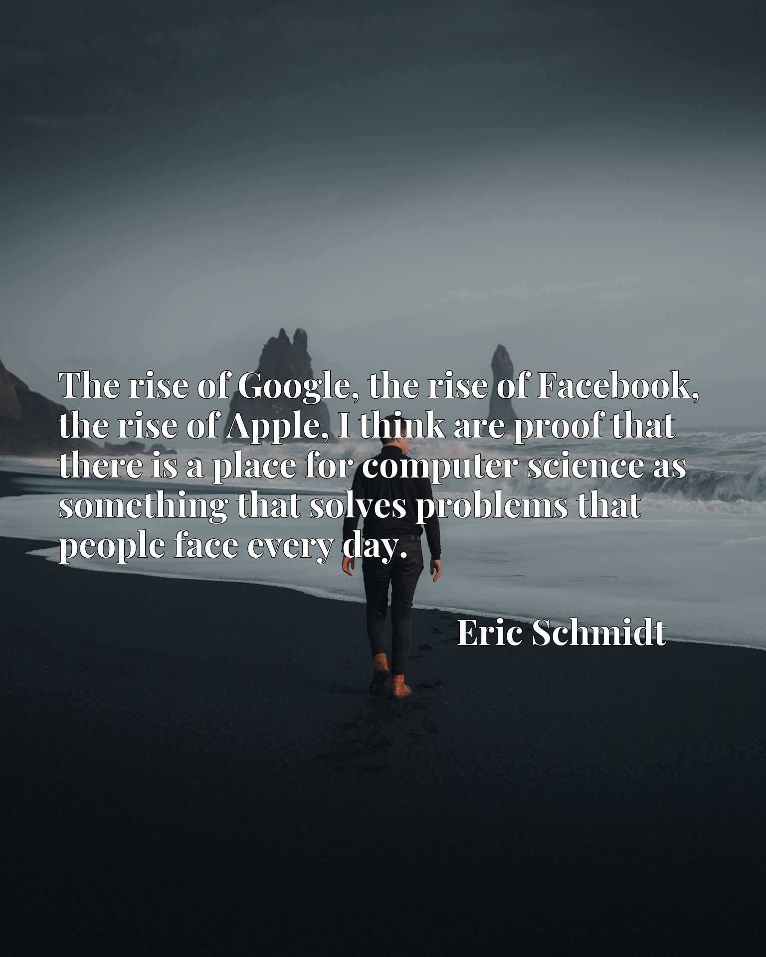 The rise of Google, the rise of Facebook, the rise of Apple, I think are proof that there is a place for computer science as something that solves problems that people face every day.
