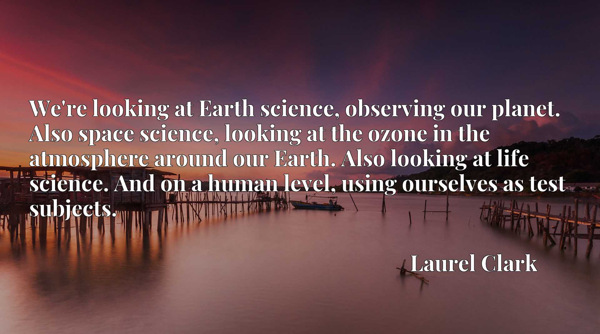 We're looking at Earth science, observing our planet. Also space science, looking at the ozone in the atmosphere around our Earth. Also looking at life science. And on a human level, using ourselves as test subjects.
