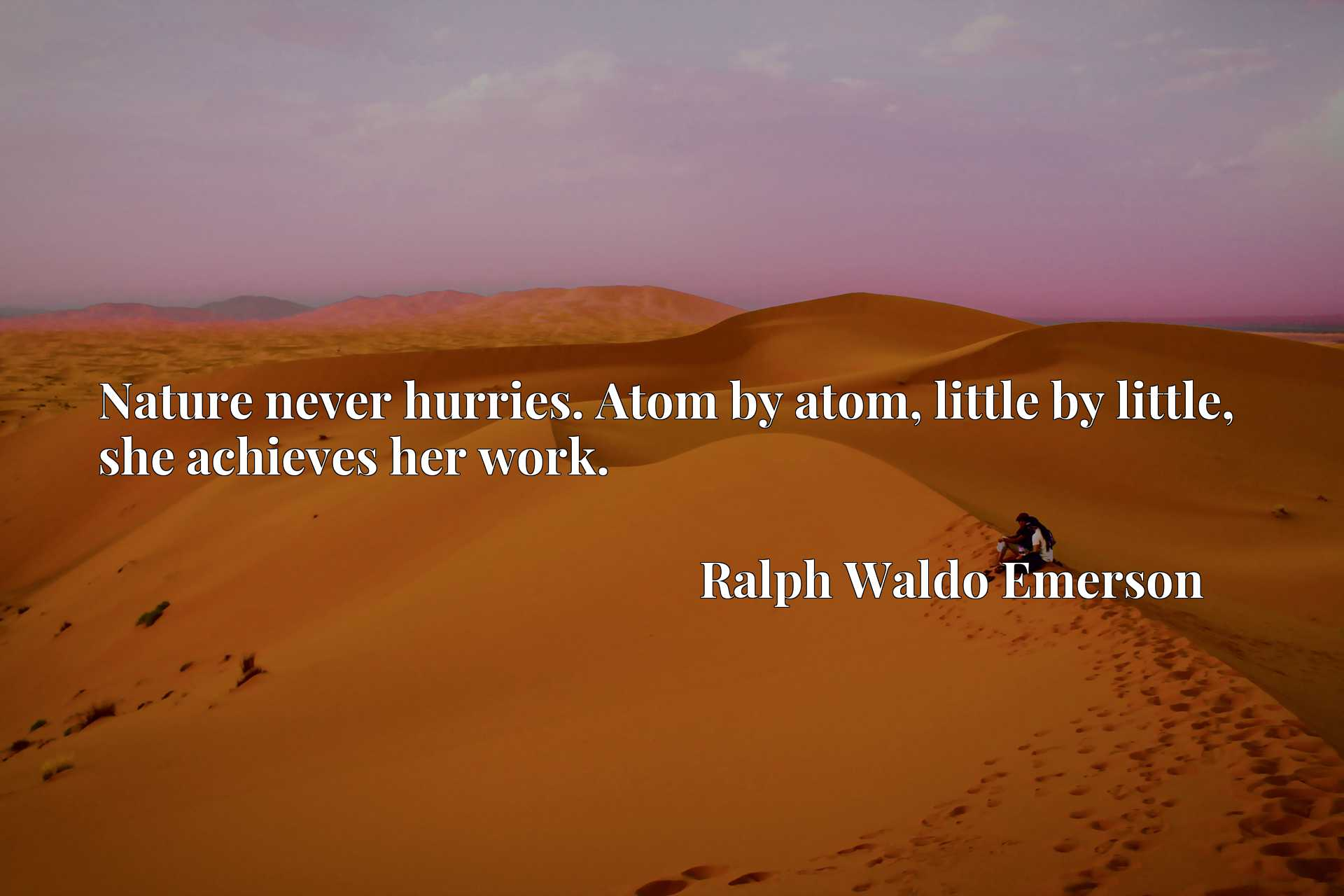 Nature never hurries. Atom by atom, little by little, she achieves her work.