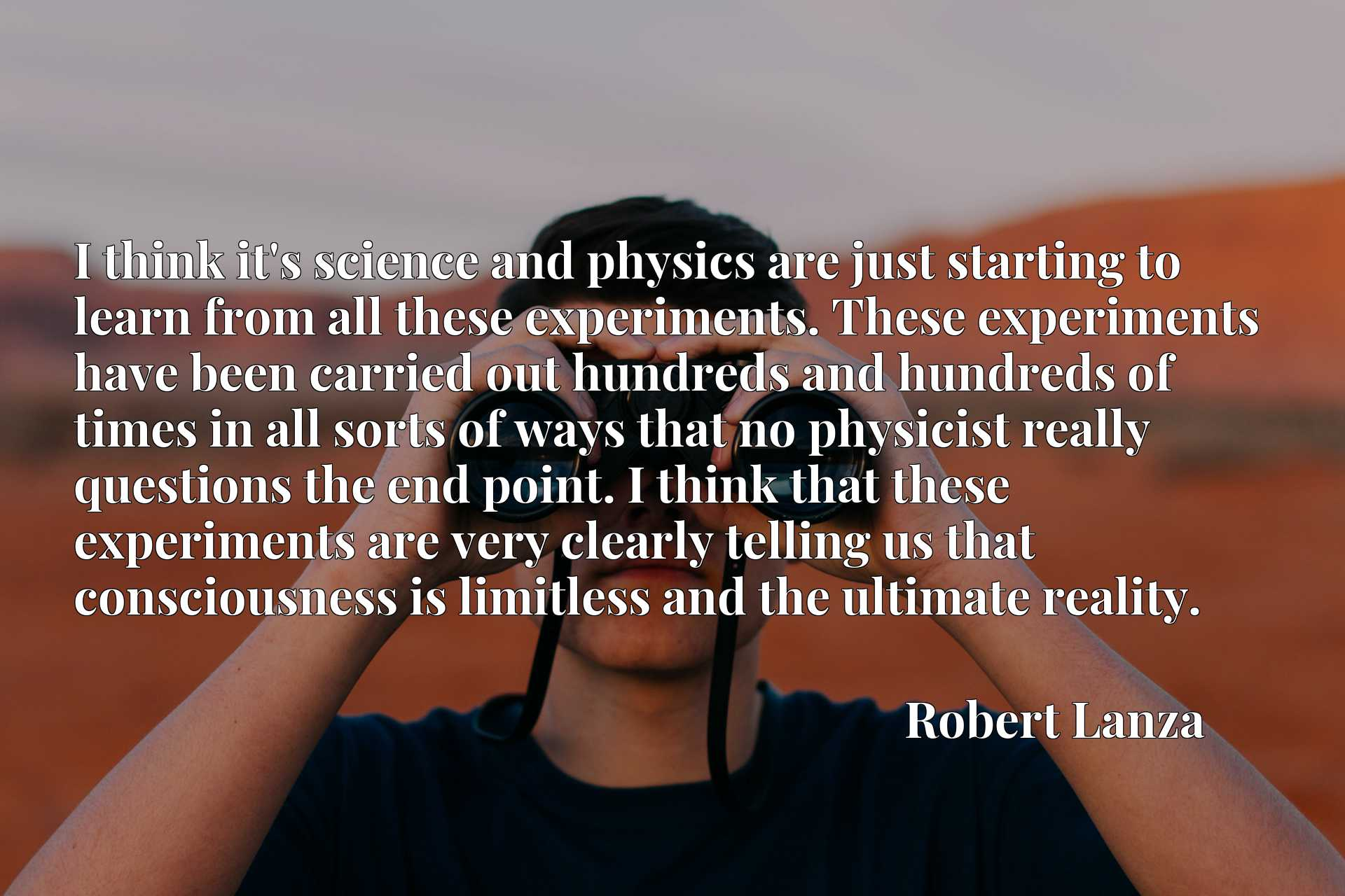 I think it's science and physics are just starting to learn from all these experiments. These experiments have been carried out hundreds and hundreds of times in all sorts of ways that no physicist really questions the end point. I think that these experiments are very clearly telling us that consciousness is limitless and the ultimate reality.