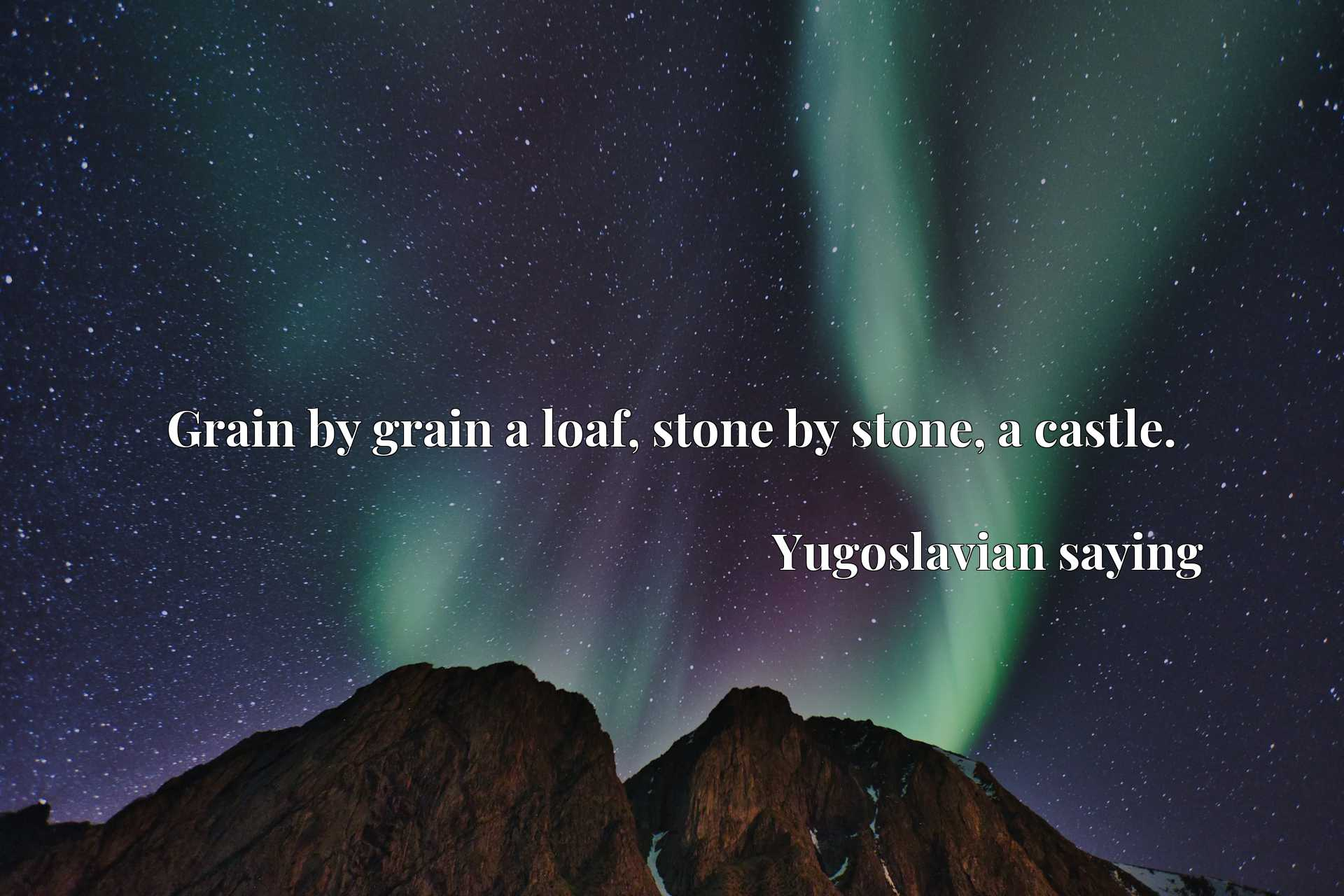 Grain by grain a loaf, stone by stone, a castle.