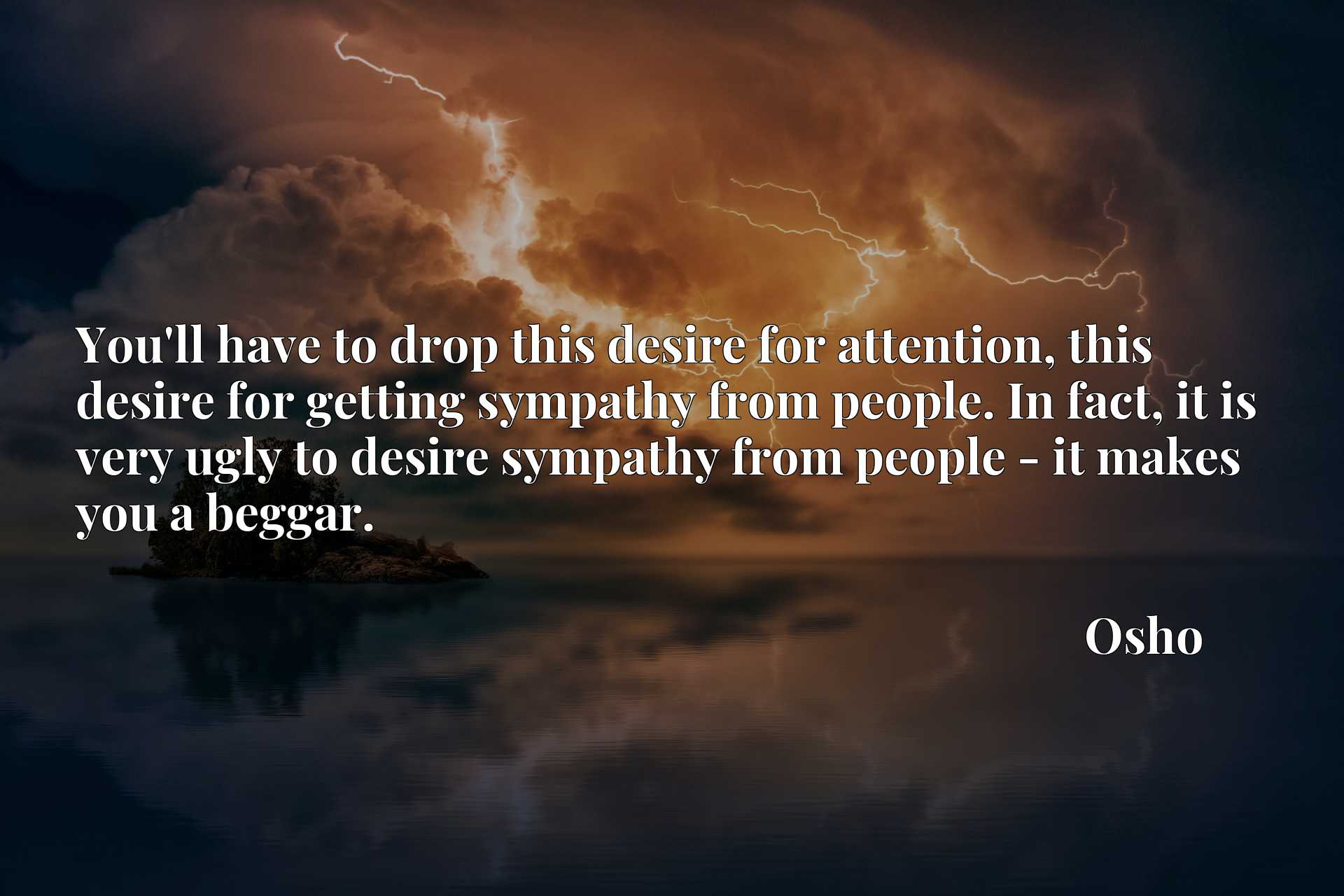 You'll have to drop this desire for attention, this desire for getting sympathy from people. In fact, it is very ugly to desire sympathy from people - it makes you a beggar.