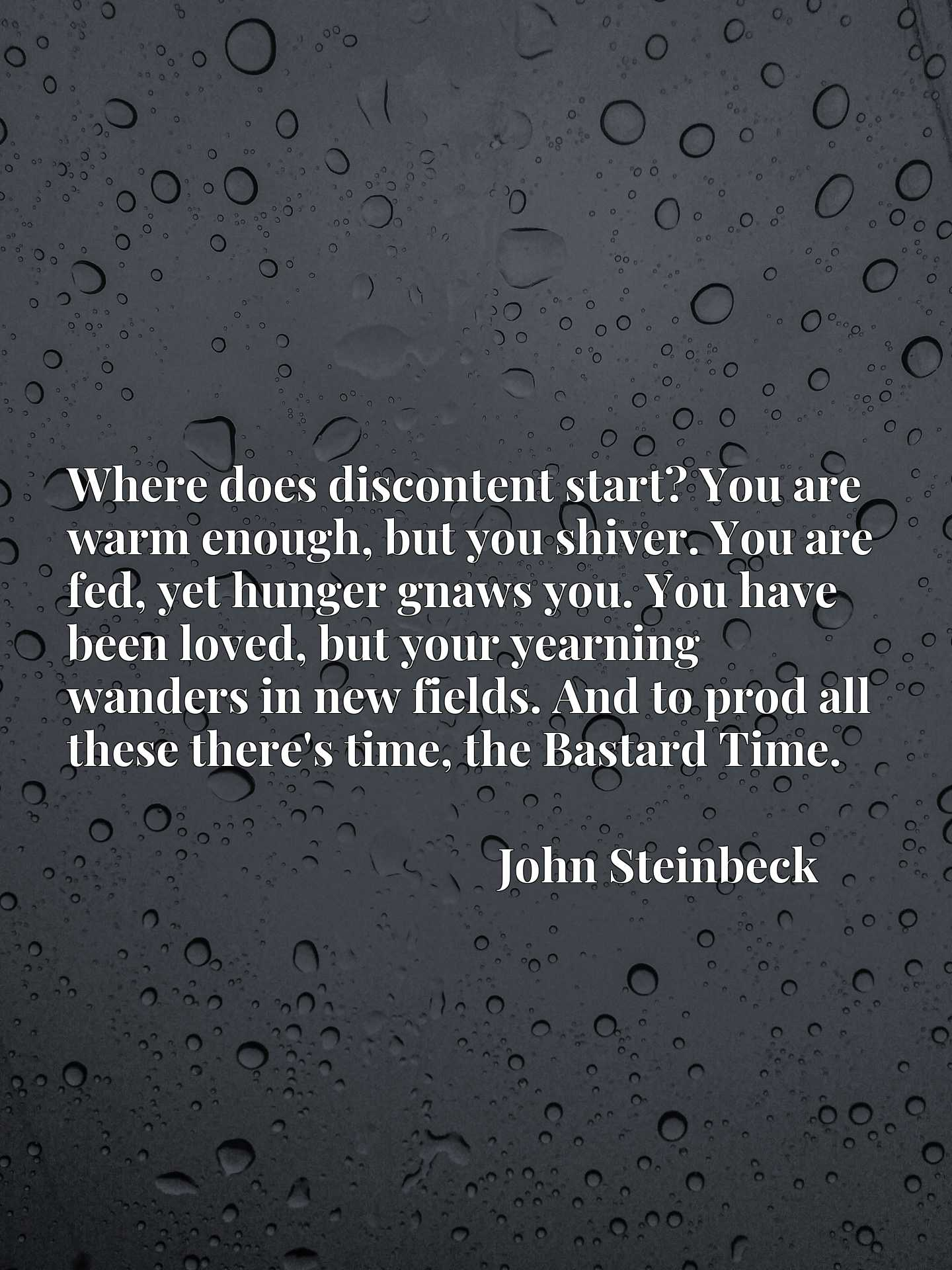 Where does discontent start? You are warm enough, but you shiver. You are fed, yet hunger gnaws you. You have been loved, but your yearning wanders in new fields. And to prod all these there's time, the Bastard Time.