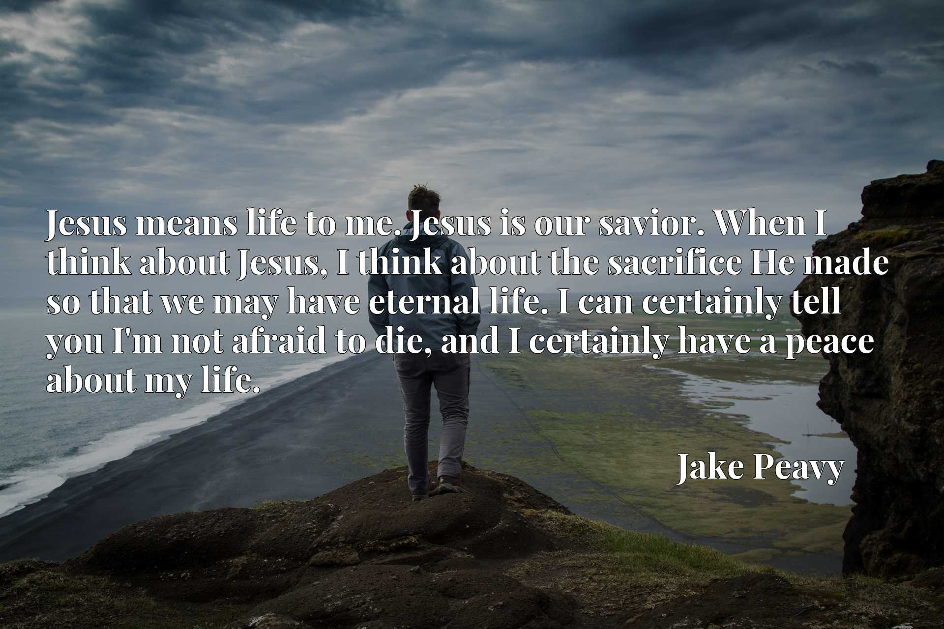 Jesus means life to me. Jesus is our savior. When I think about Jesus, I think about the sacrifice He made so that we may have eternal life. I can certainly tell you I'm not afraid to die, and I certainly have a peace about my life.