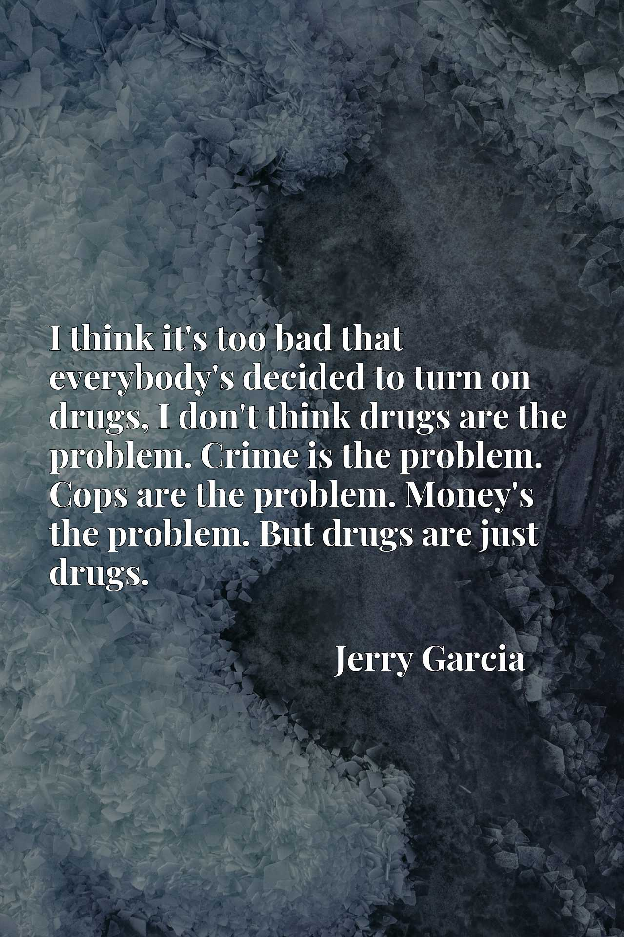 I think it's too bad that everybody's decided to turn on drugs, I don't think drugs are the problem. Crime is the problem. Cops are the problem. Money's the problem. But drugs are just drugs.