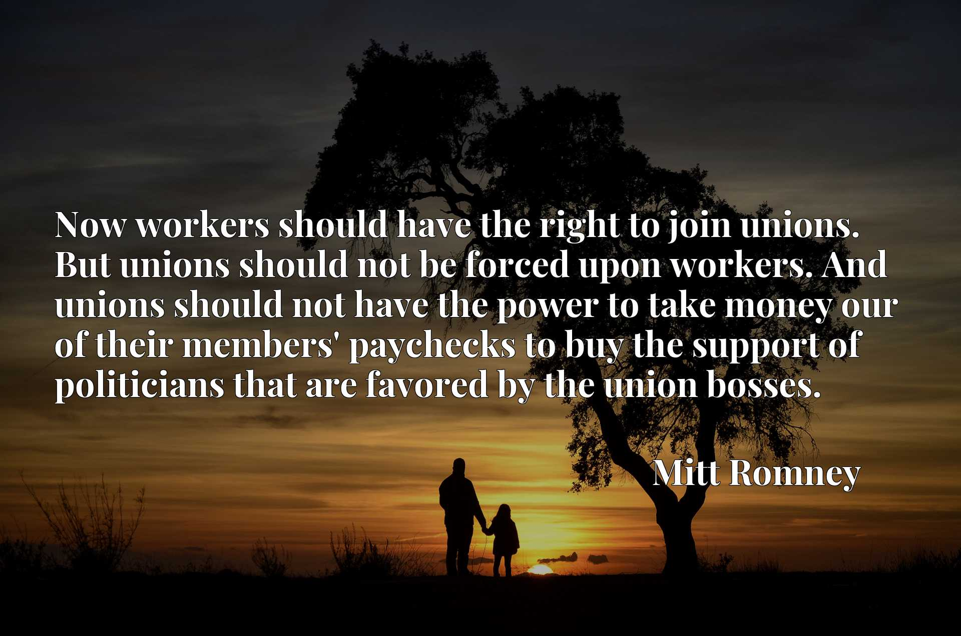 Now workers should have the right to join unions. But unions should not be forced upon workers. And unions should not have the power to take money our of their members' paychecks to buy the support of politicians that are favored by the union bosses.