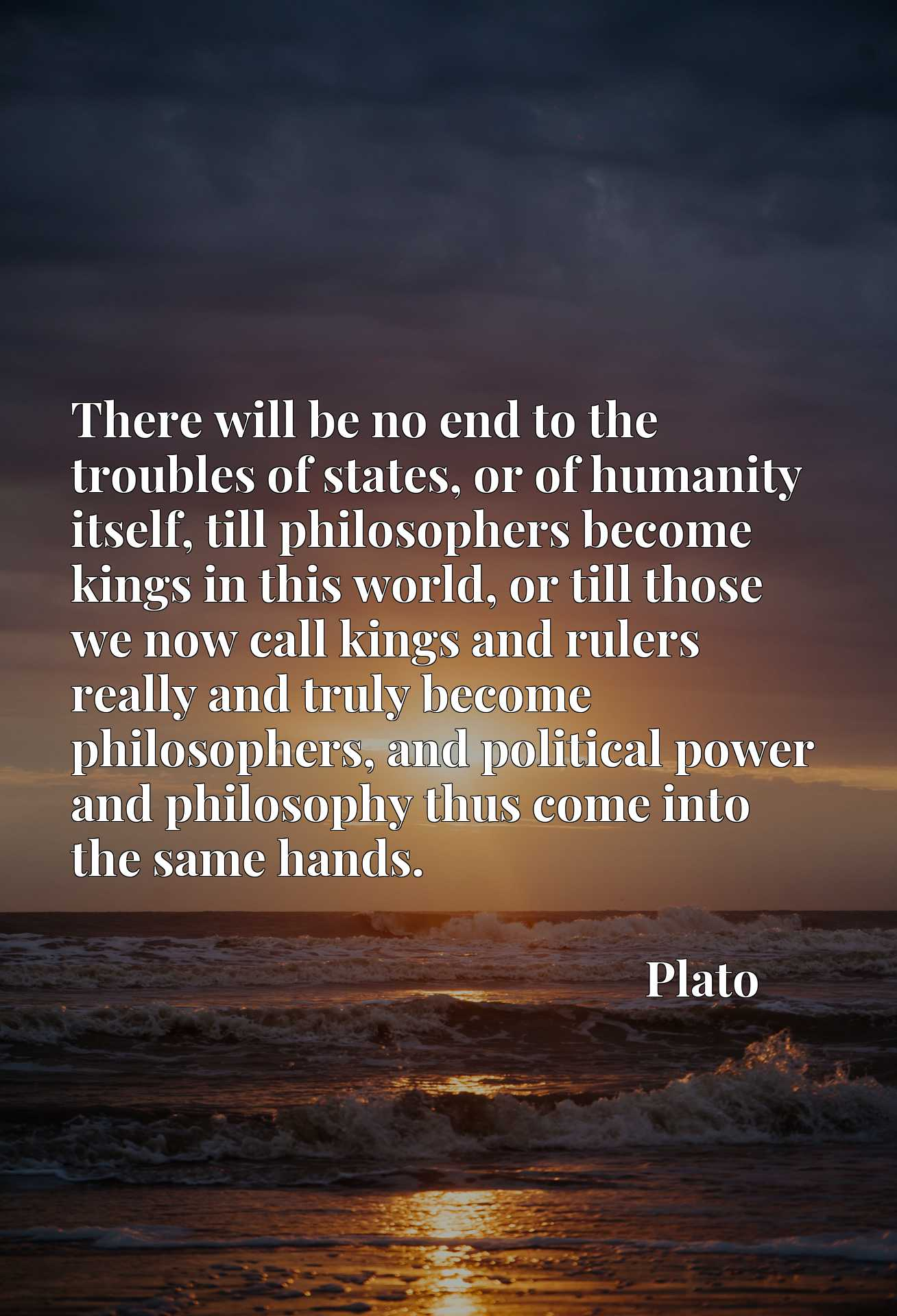 There will be no end to the troubles of states, or of humanity itself, till philosophers become kings in this world, or till those we now call kings and rulers really and truly become philosophers, and political power and philosophy thus come into the same hands.