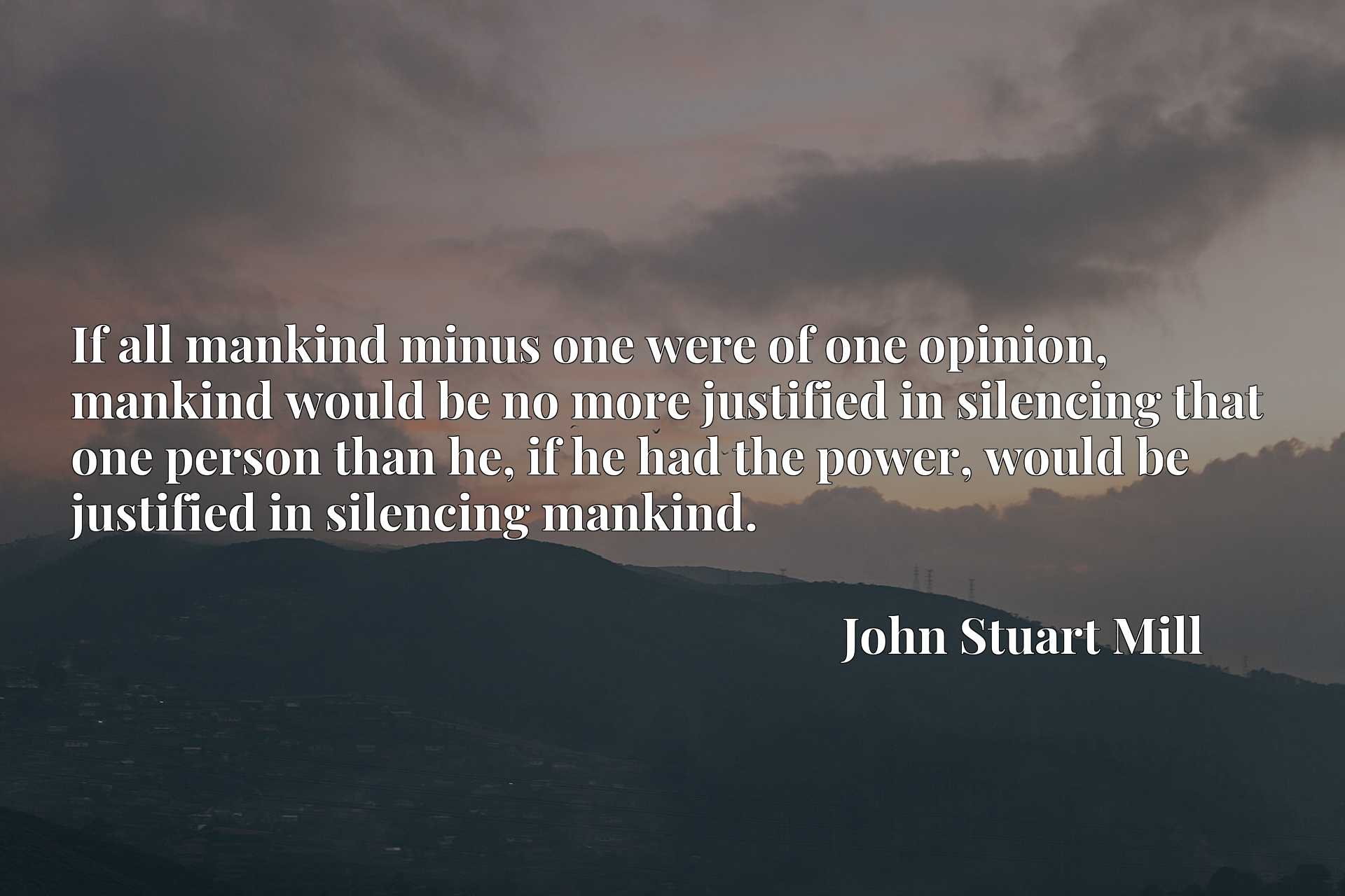 If all mankind minus one were of one opinion, mankind would be no more justified in silencing that one person than he, if he had the power, would be justified in silencing mankind.