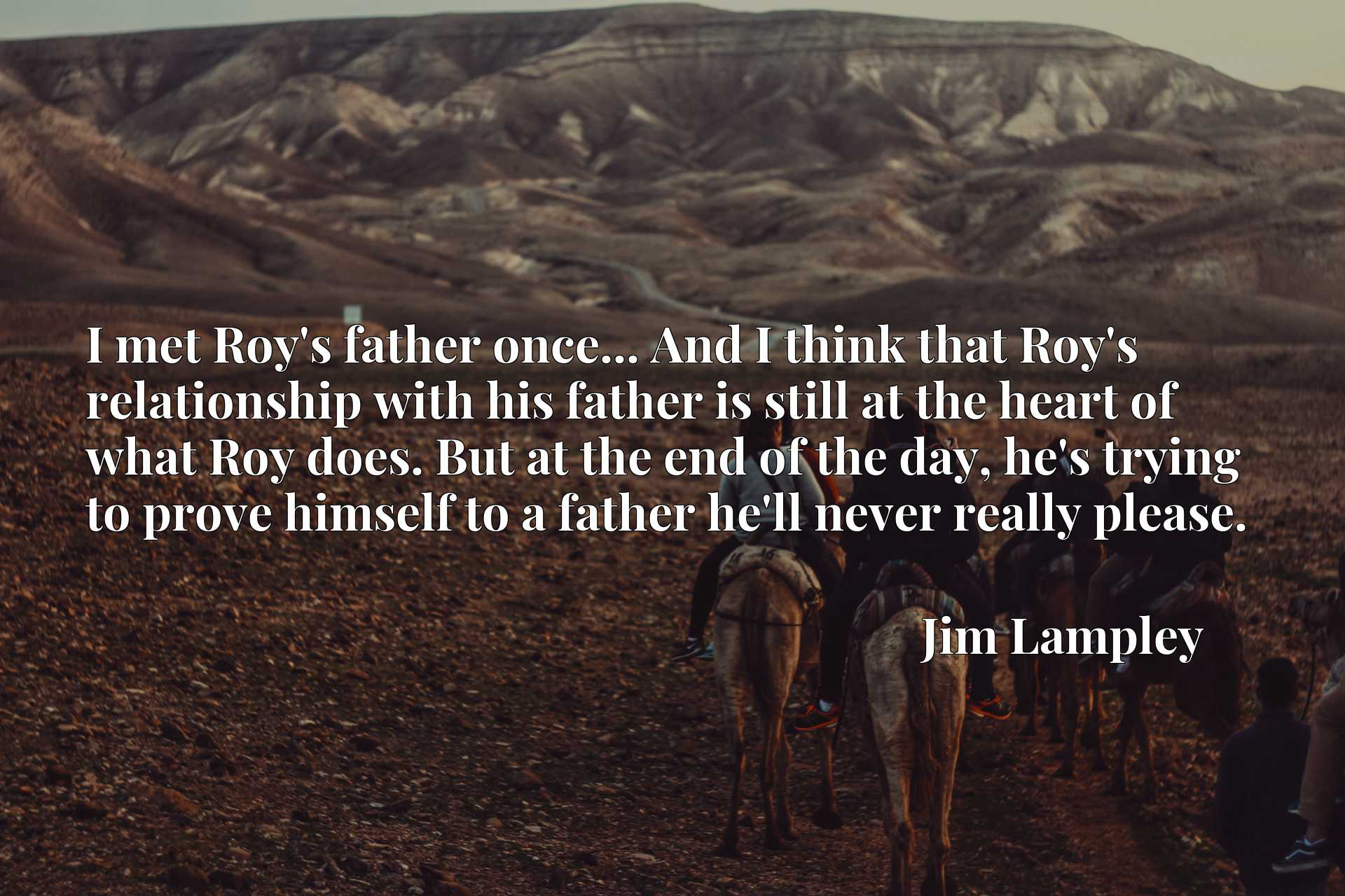 I met Roy's father once... And I think that Roy's relationship with his father is still at the heart of what Roy does. But at the end of the day, he's trying to prove himself to a father he'll never really please.