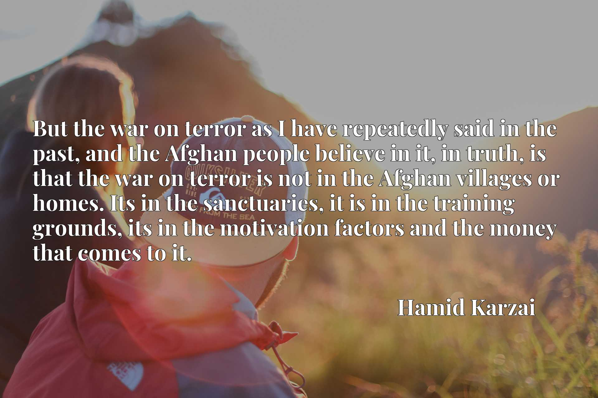 But the war on terror as I have repeatedly said in the past, and the Afghan people believe in it, in truth, is that the war on terror is not in the Afghan villages or homes. Its in the sanctuaries, it is in the training grounds, its in the motivation factors and the money that comes to it.