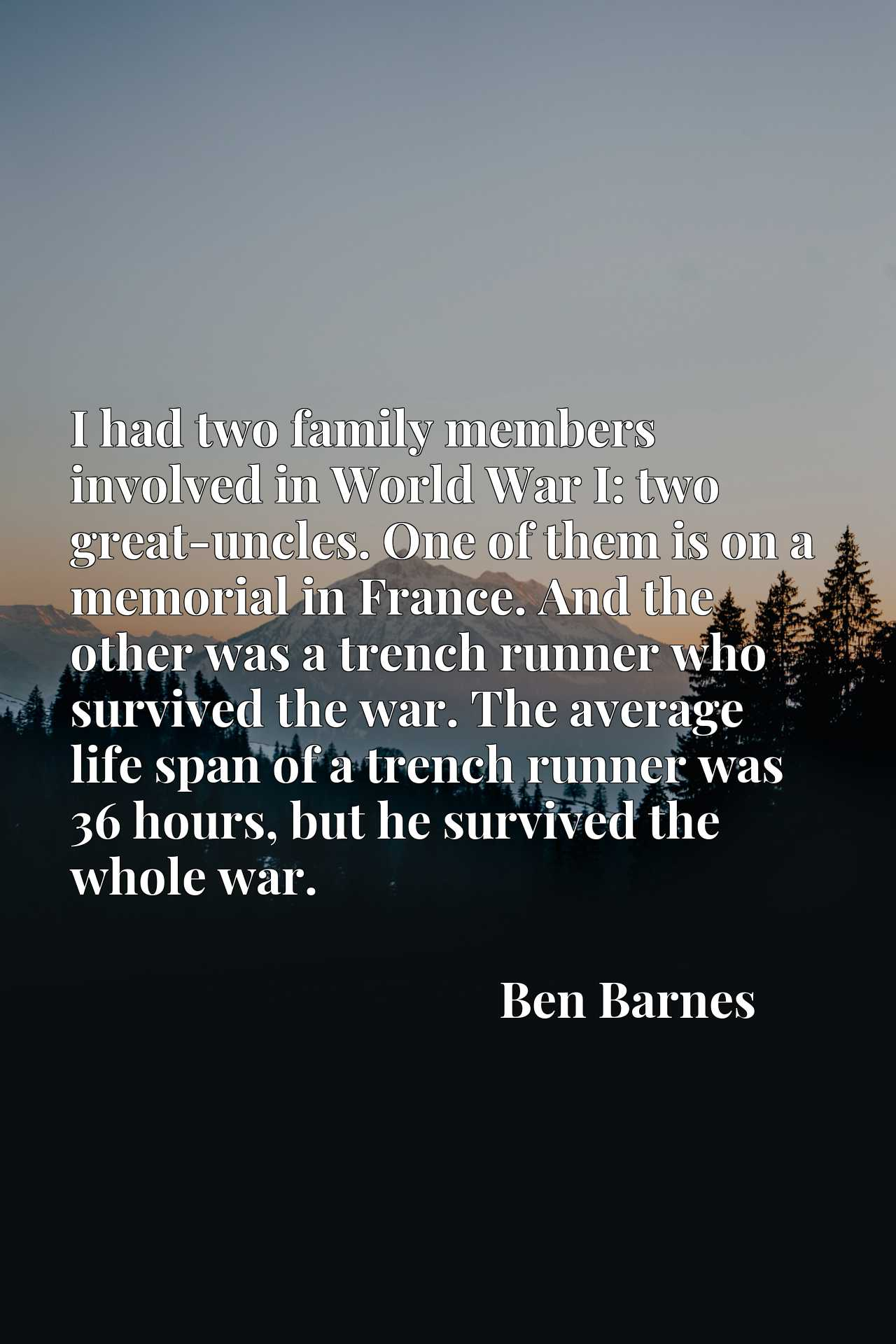 I had two family members involved in World War I: two great-uncles. One of them is on a memorial in France. And the other was a trench runner who survived the war. The average life span of a trench runner was 36 hours, but he survived the whole war.