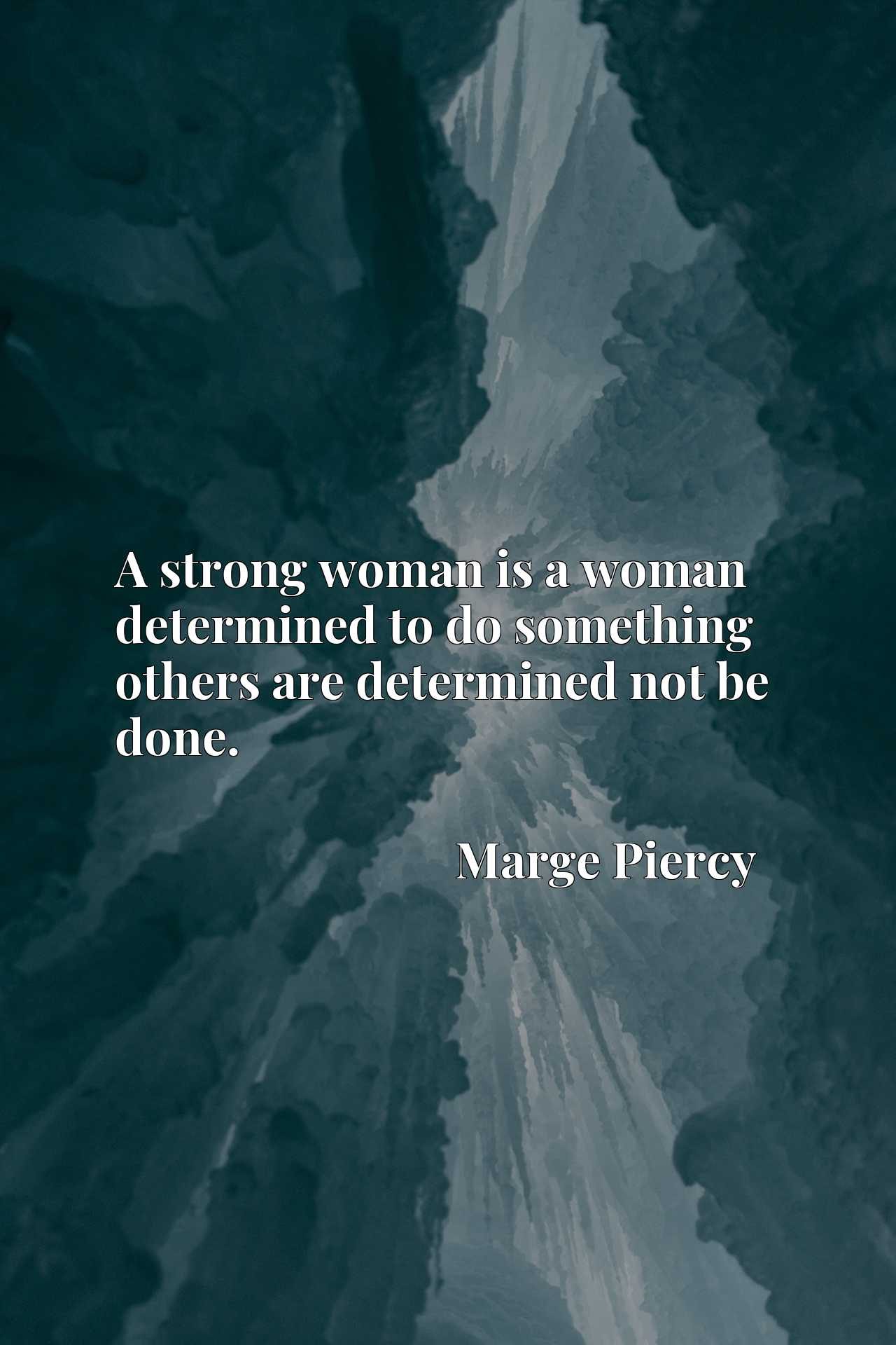 A strong woman is a woman determined to do something others are determined not be done.