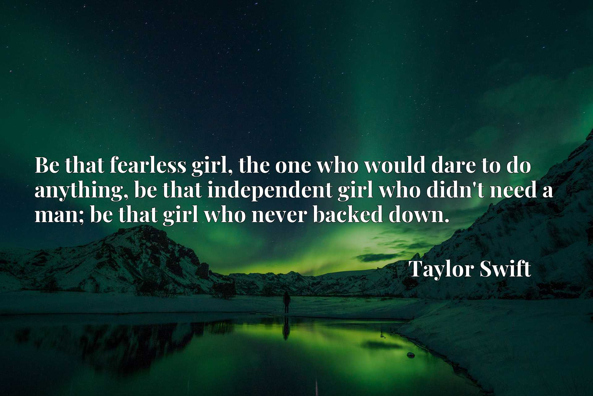 Be that fearless girl, the one who would dare to do anything, be that independent girl who didn't need a man; be that girl who never backed down.