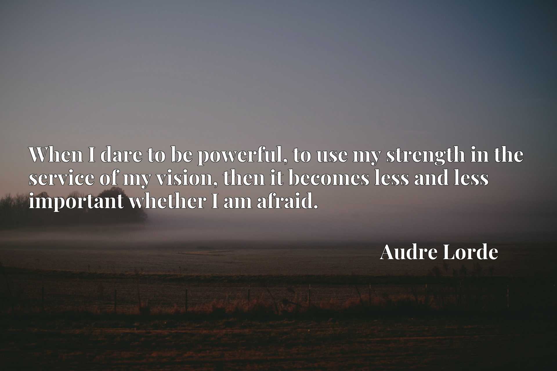 When I dare to be powerful, to use my strength in the service of my vision, then it becomes less and less important whether I am afraid.