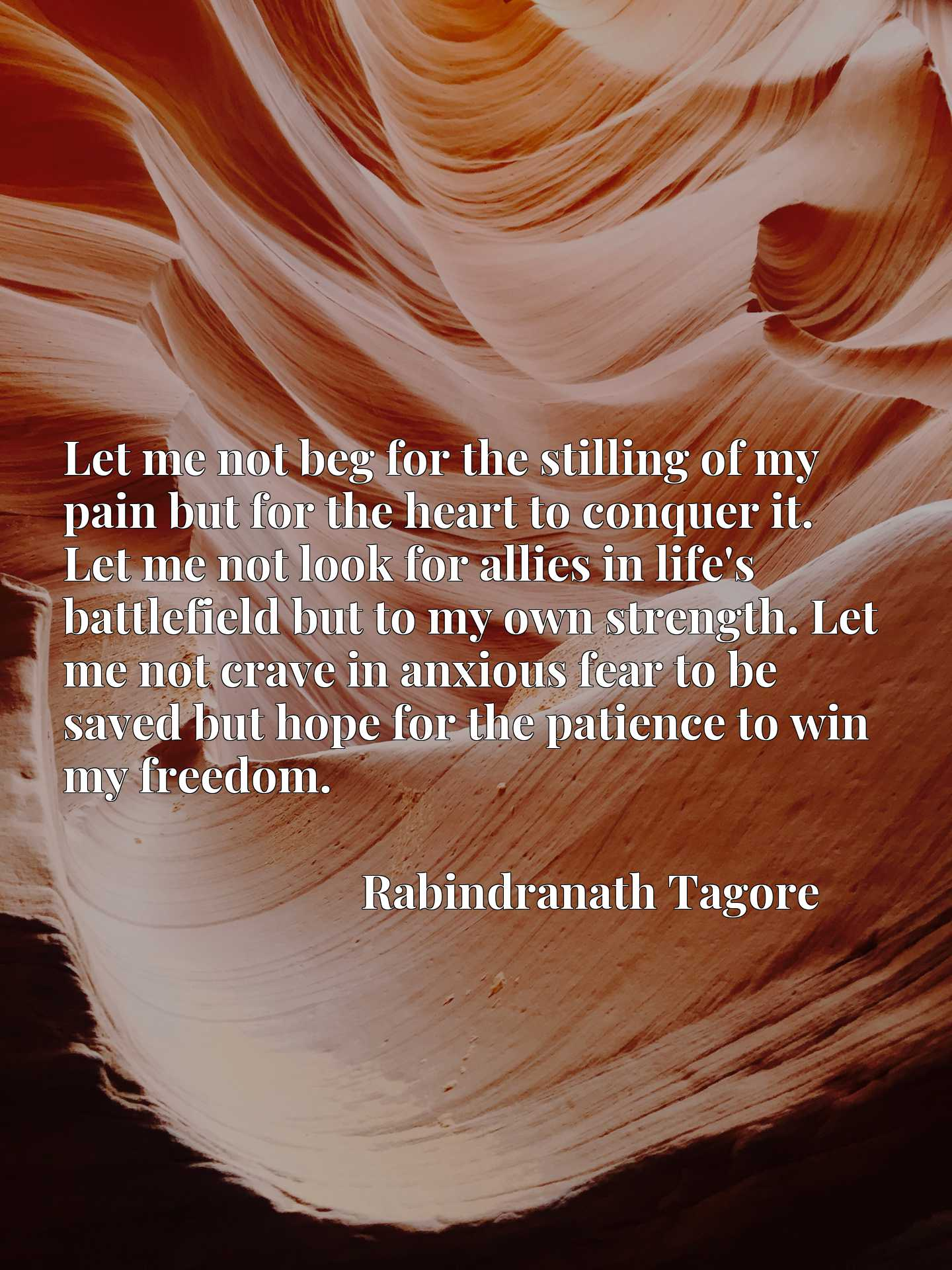 Let me not beg for the stilling of my pain but for the heart to conquer it. Let me not look for allies in life's battlefield but to my own strength. Let me not crave in anxious fear to be saved but hope for the patience to win my freedom.