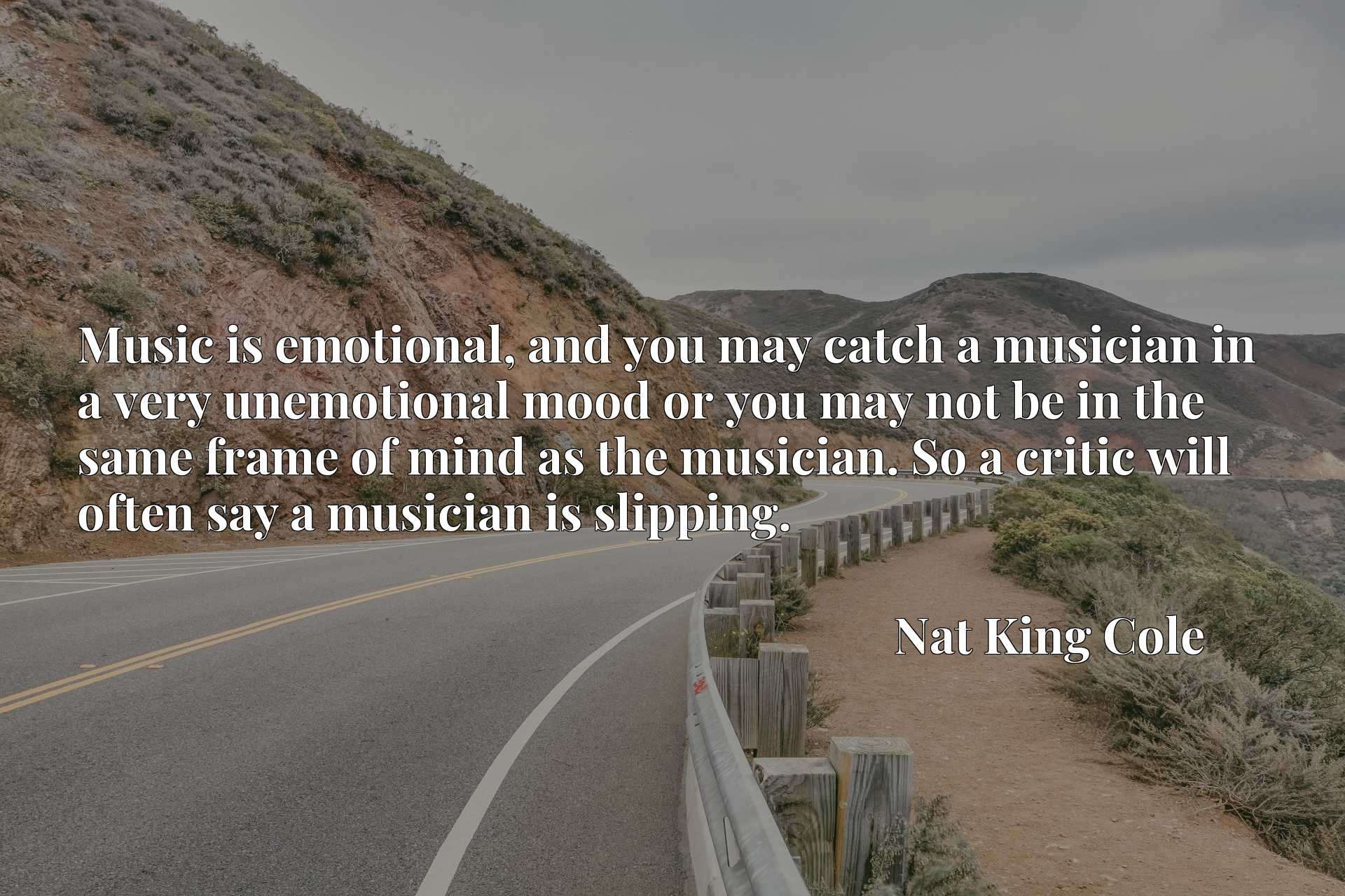 Music is emotional, and you may catch a musician in a very unemotional mood or you may not be in the same frame of mind as the musician. So a critic will often say a musician is slipping.