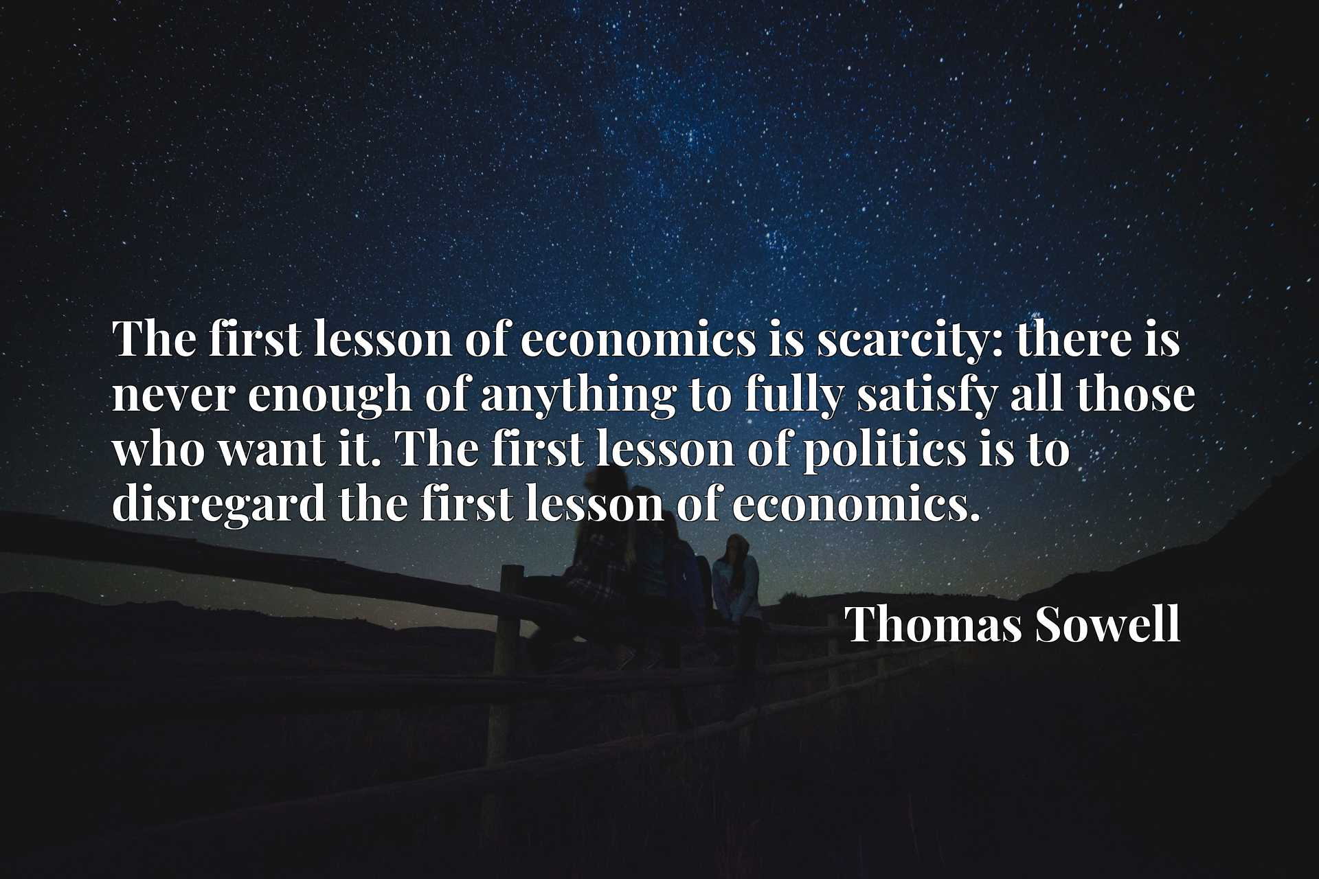 The first lesson of economics is scarcity: there is never enough of anything to fully satisfy all those who want it. The first lesson of politics is to disregard the first lesson of economics.