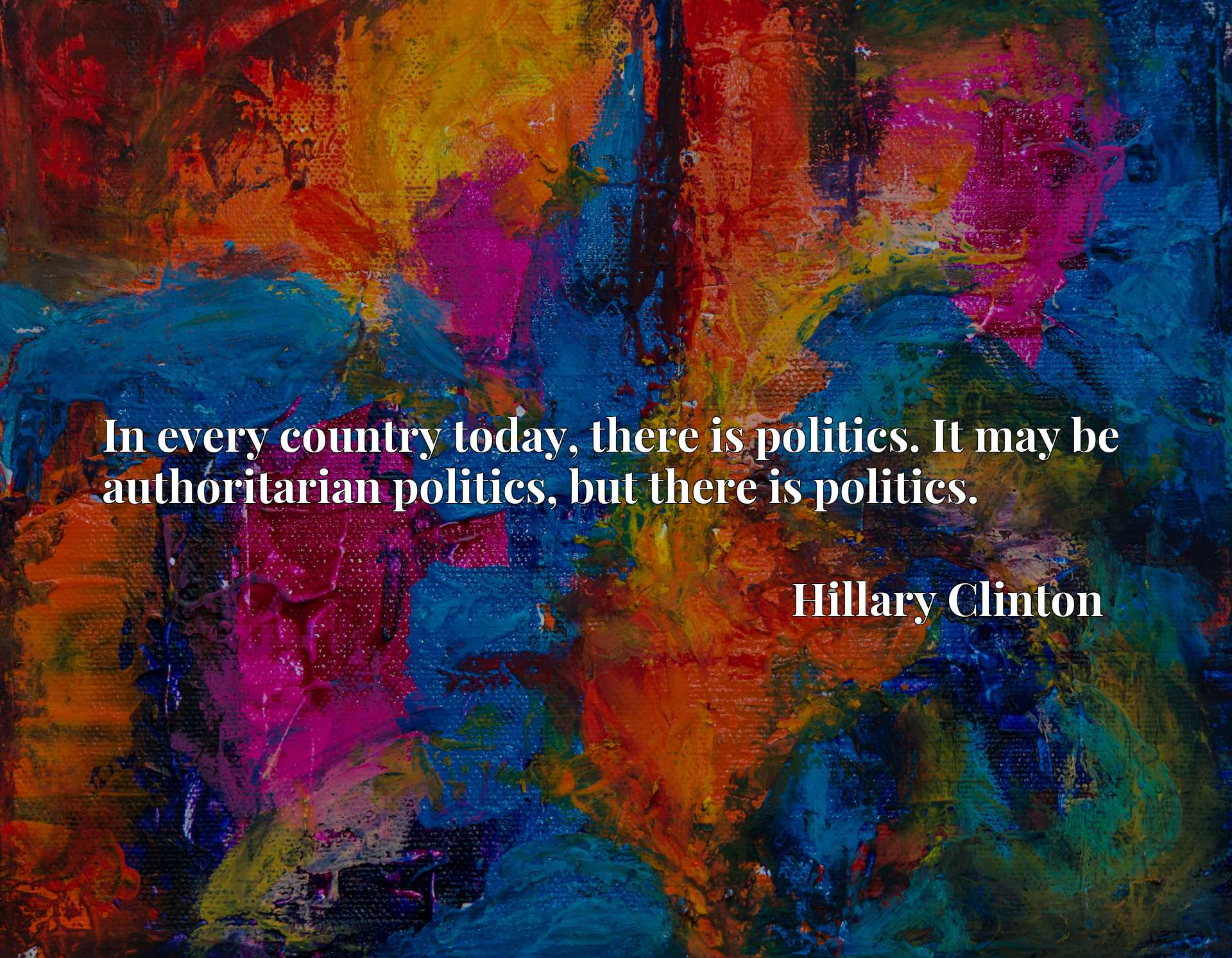 In every country today, there is politics. It may be authoritarian politics, but there is politics.