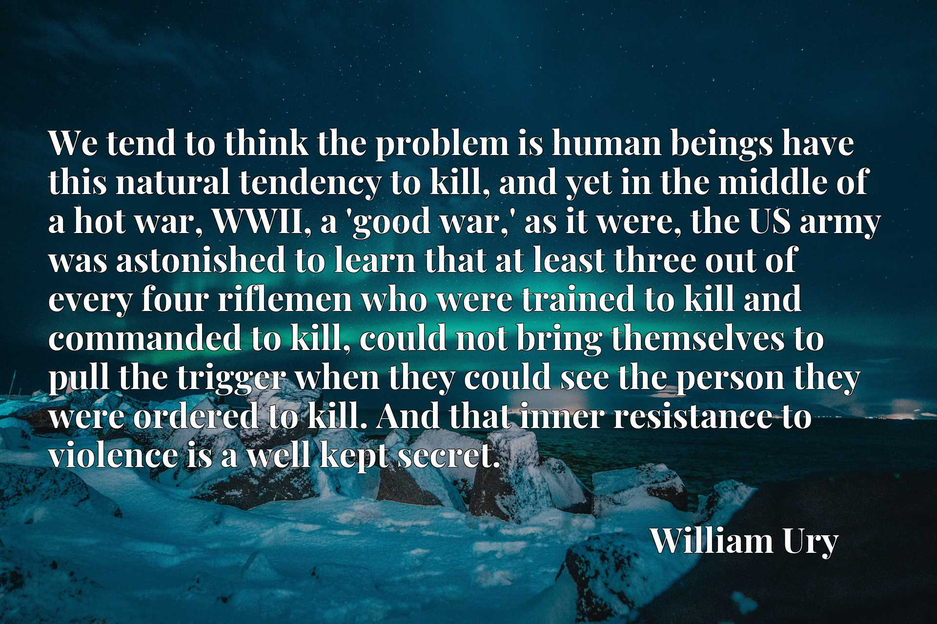 We tend to think the problem is human beings have this natural tendency to kill, and yet in the middle of a hot war, WWII, a 'good war,' as it were, the US army was astonished to learn that at least three out of every four riflemen who were trained to kill and commanded to kill, could not bring themselves to pull the trigger when they could see the person they were ordered to kill. And that inner resistance to violence is a well kept secret.