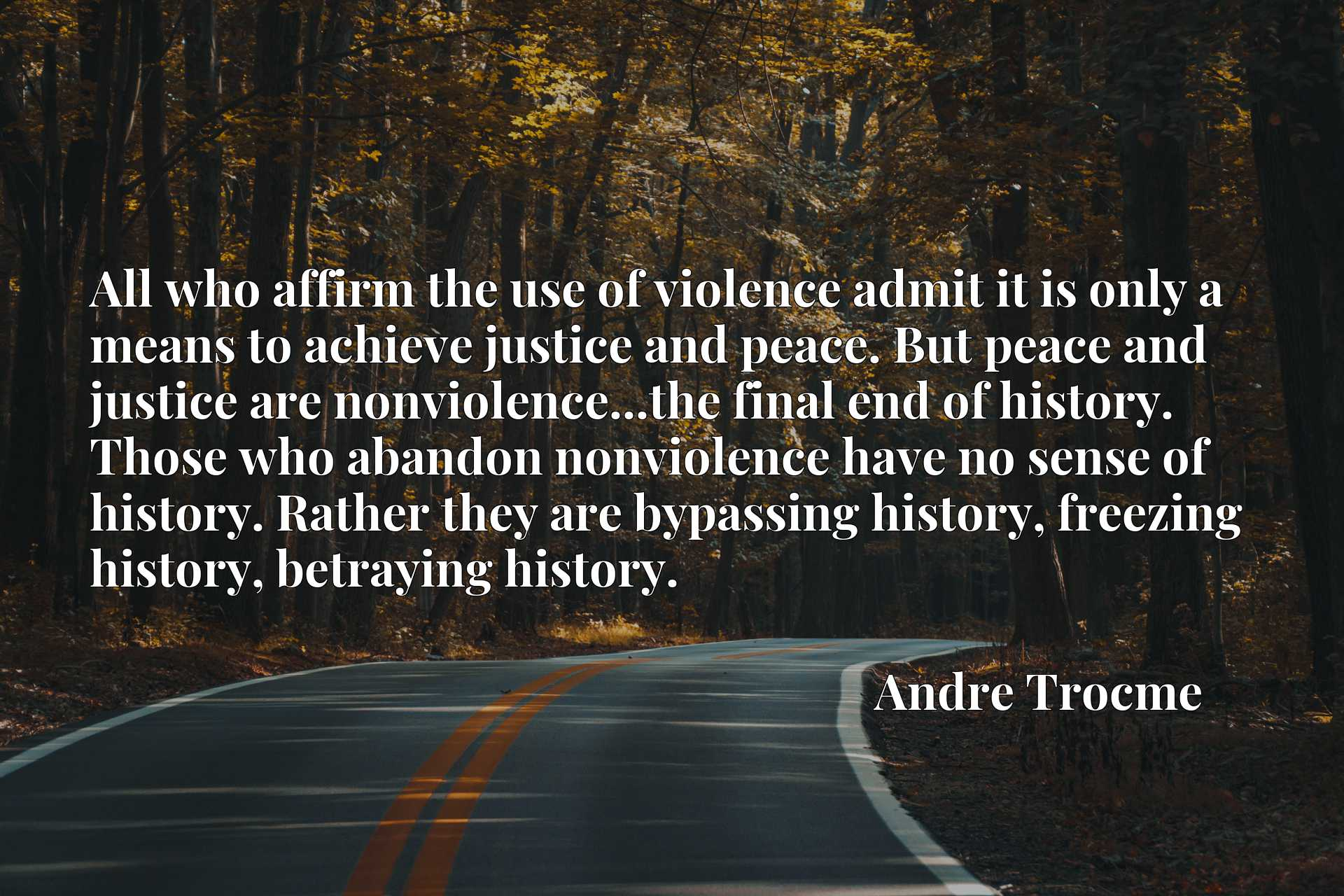 All who affirm the use of violence admit it is only a means to achieve justice and peace. But peace and justice are nonviolence...the final end of history. Those who abandon nonviolence have no sense of history. Rather they are bypassing history, freezing history, betraying history.