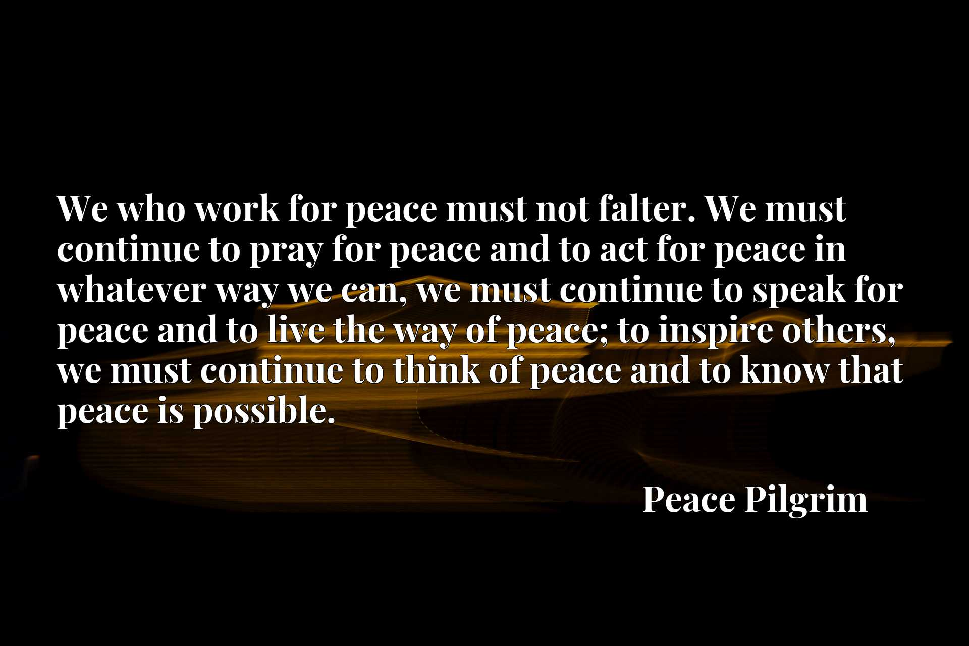 We who work for peace must not falter. We must continue to pray for peace and to act for peace in whatever way we can, we must continue to speak for peace and to live the way of peace; to inspire others, we must continue to think of peace and to know that peace is possible.